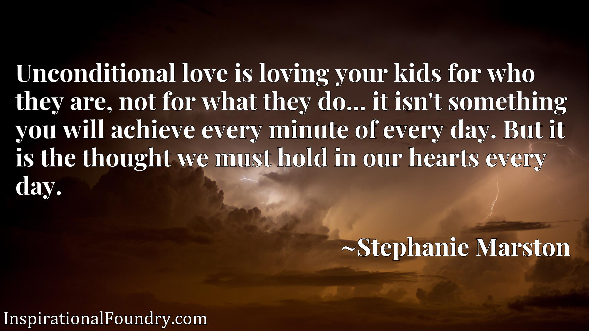 Unconditional love is loving your kids for who they are, not for what they do... it isn't something you will achieve every minute of every day. But it is the thought we must hold in our hearts every day.
