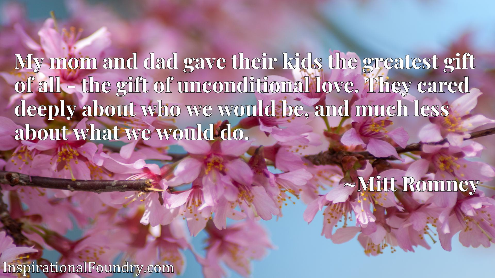 My mom and dad gave their kids the greatest gift of all - the gift of unconditional love. They cared deeply about who we would be, and much less about what we would do.