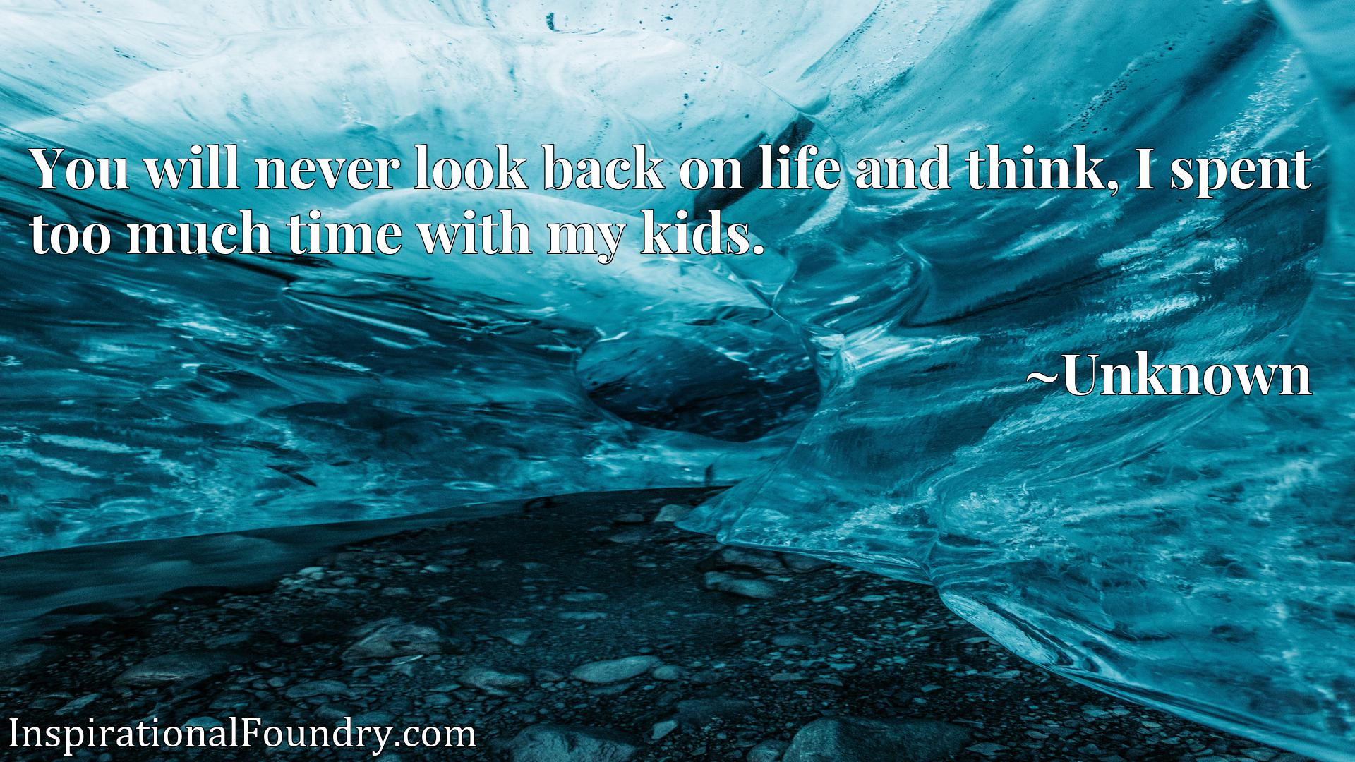 You will never look back on life and think, I spent too much time with my kidsx9d.