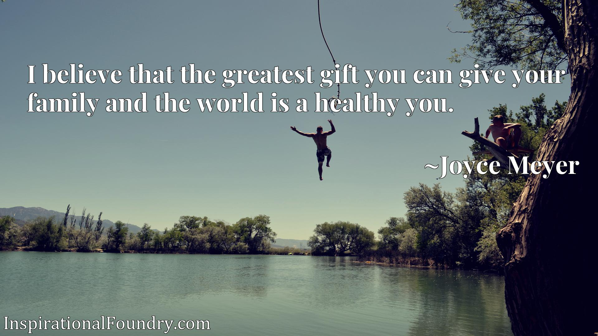 I believe that the greatest gift you can give your family and the world is a healthy you.