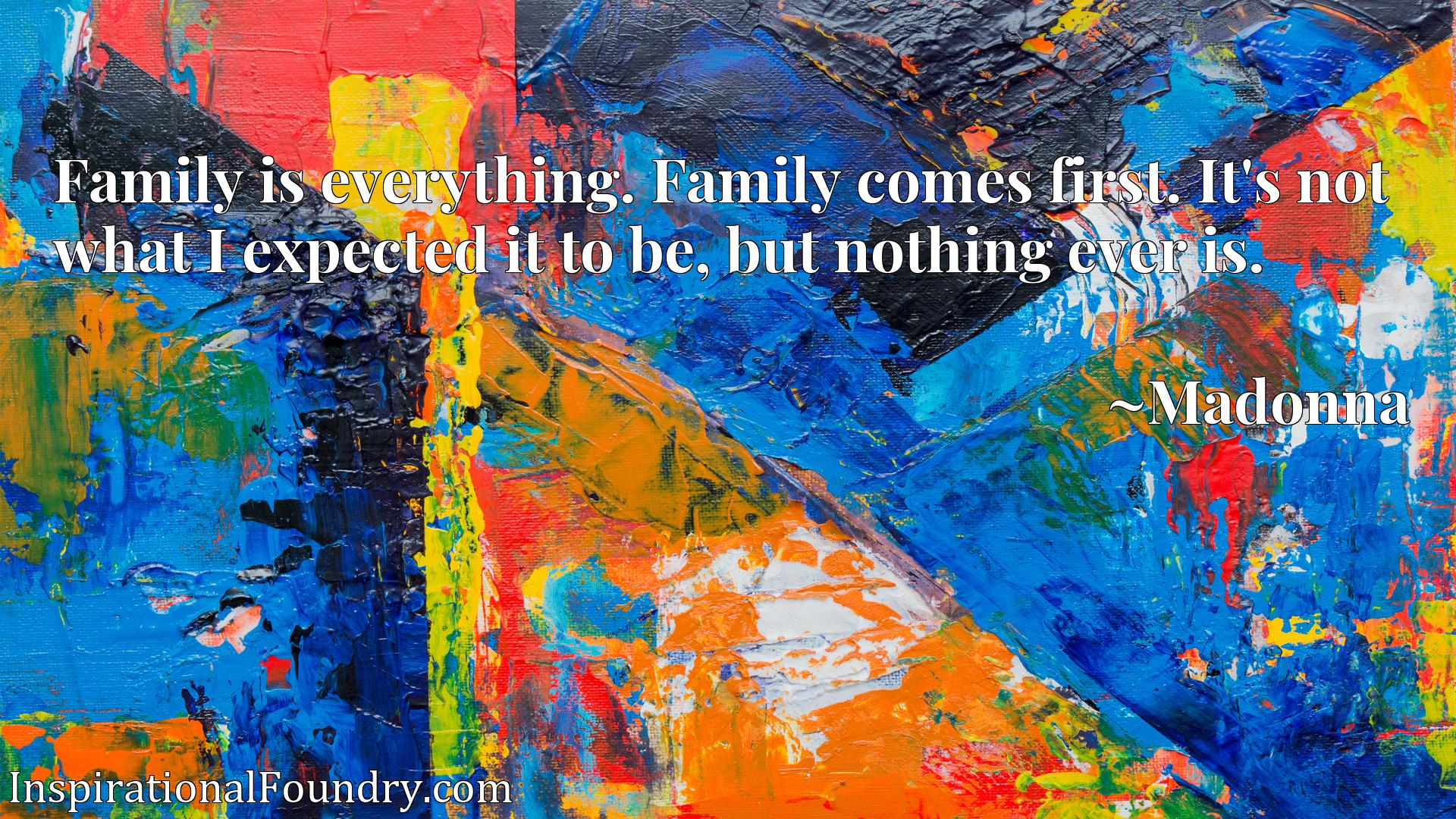 Family is everything. Family comes first. It's not what I expected it to be, but nothing ever is.