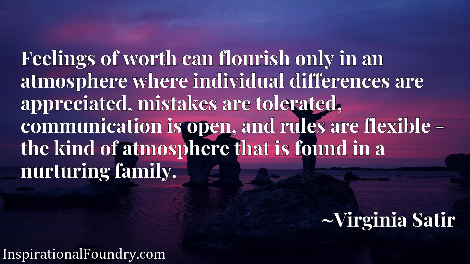 Feelings of worth can flourish only in an atmosphere where individual differences are appreciated, mistakes are tolerated, communication is open, and rules are flexible - the kind of atmosphere that is found in a nurturing family.