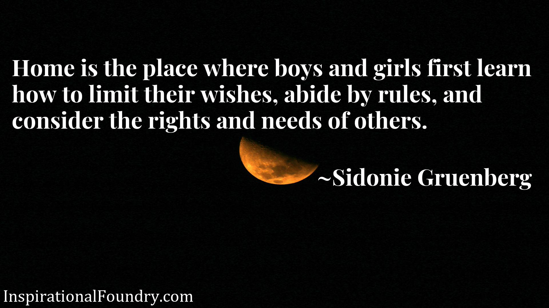 Home is the place where boys and girls first learn how to limit their wishes, abide by rules, and consider the rights and needs of others.