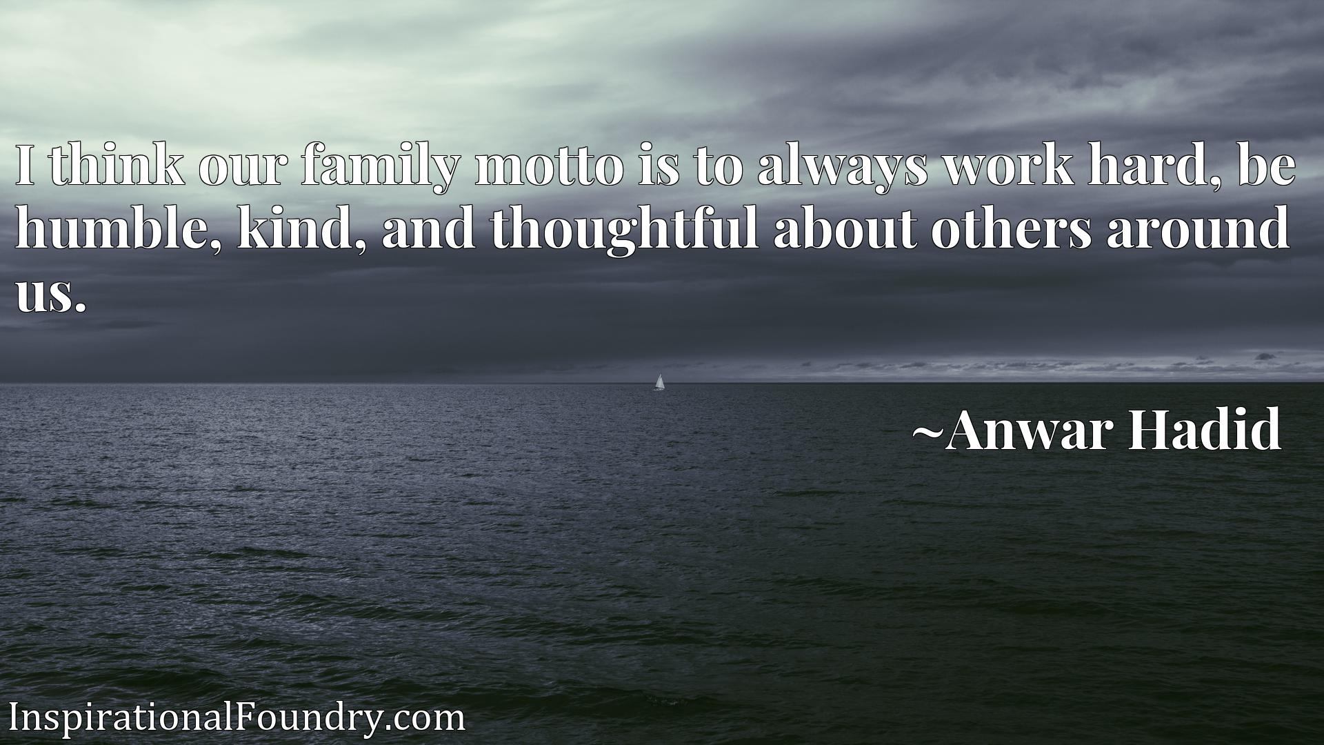 I think our family motto is to always work hard, be humble, kind, and thoughtful about others around us.