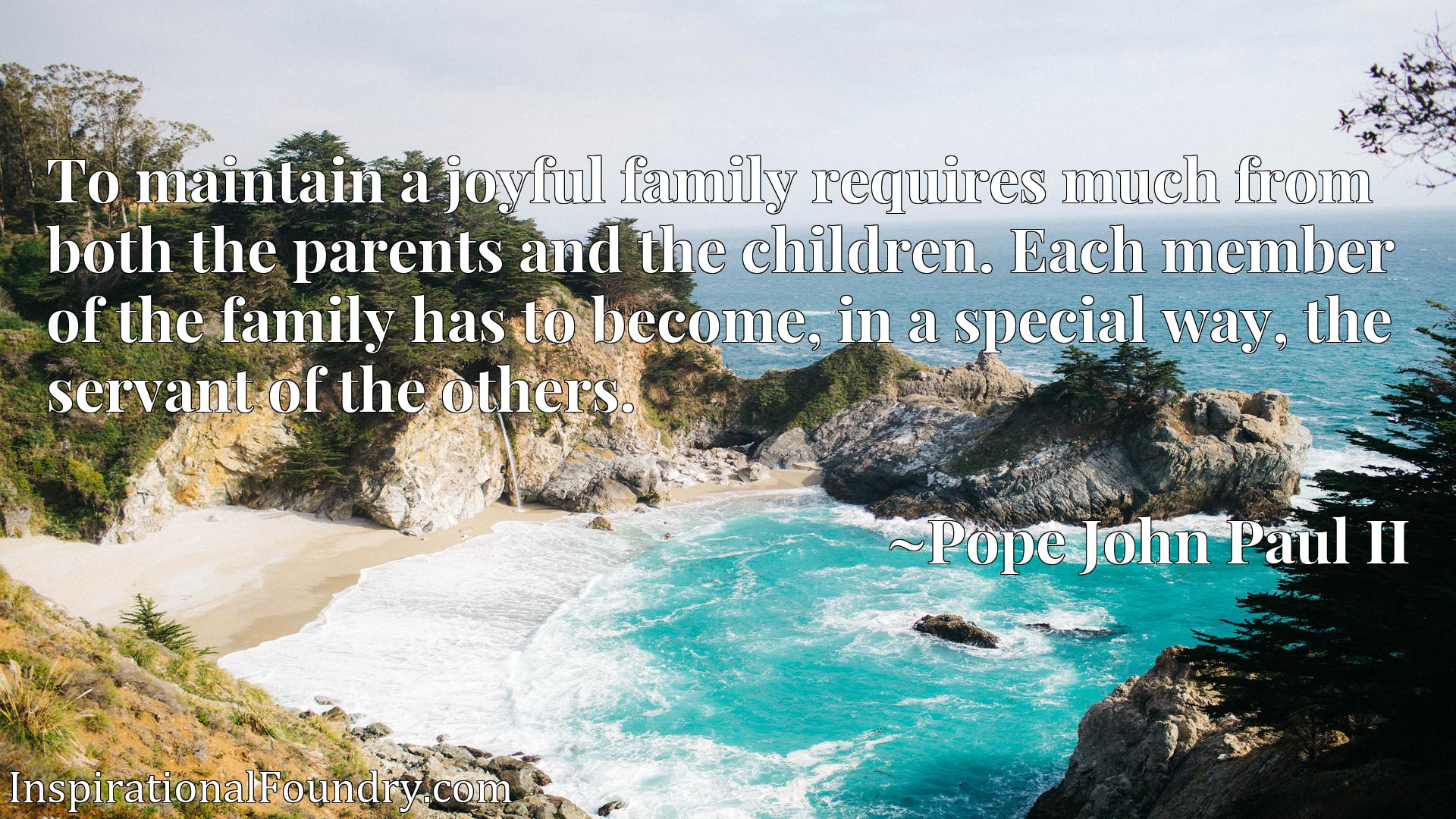 To maintain a joyful family requires much from both the parents and the children. Each member of the family has to become, in a special way, the servant of the others.