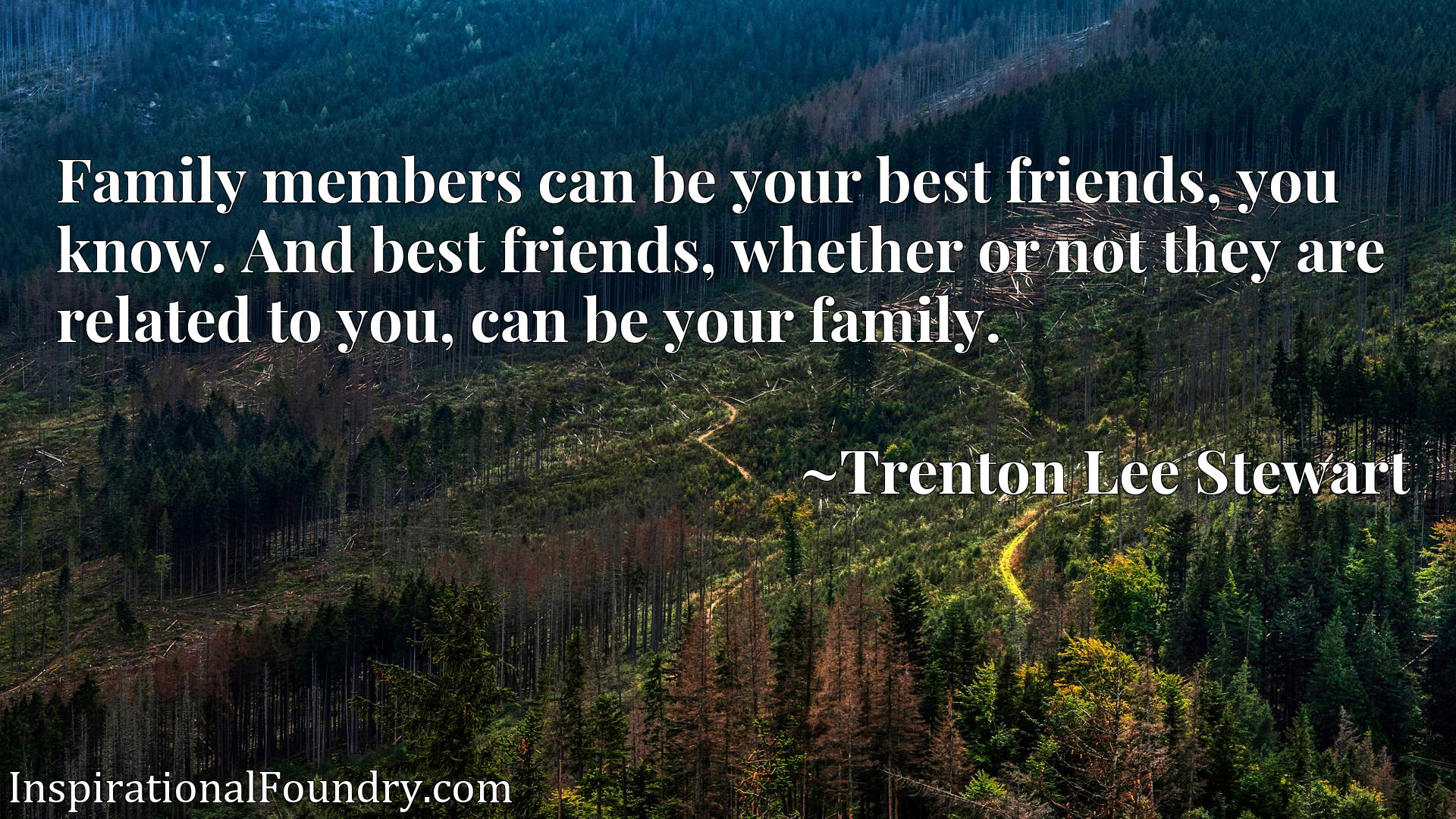 Family members can be your best friends, you know. And best friends, whether or not they are related to you, can be your family.