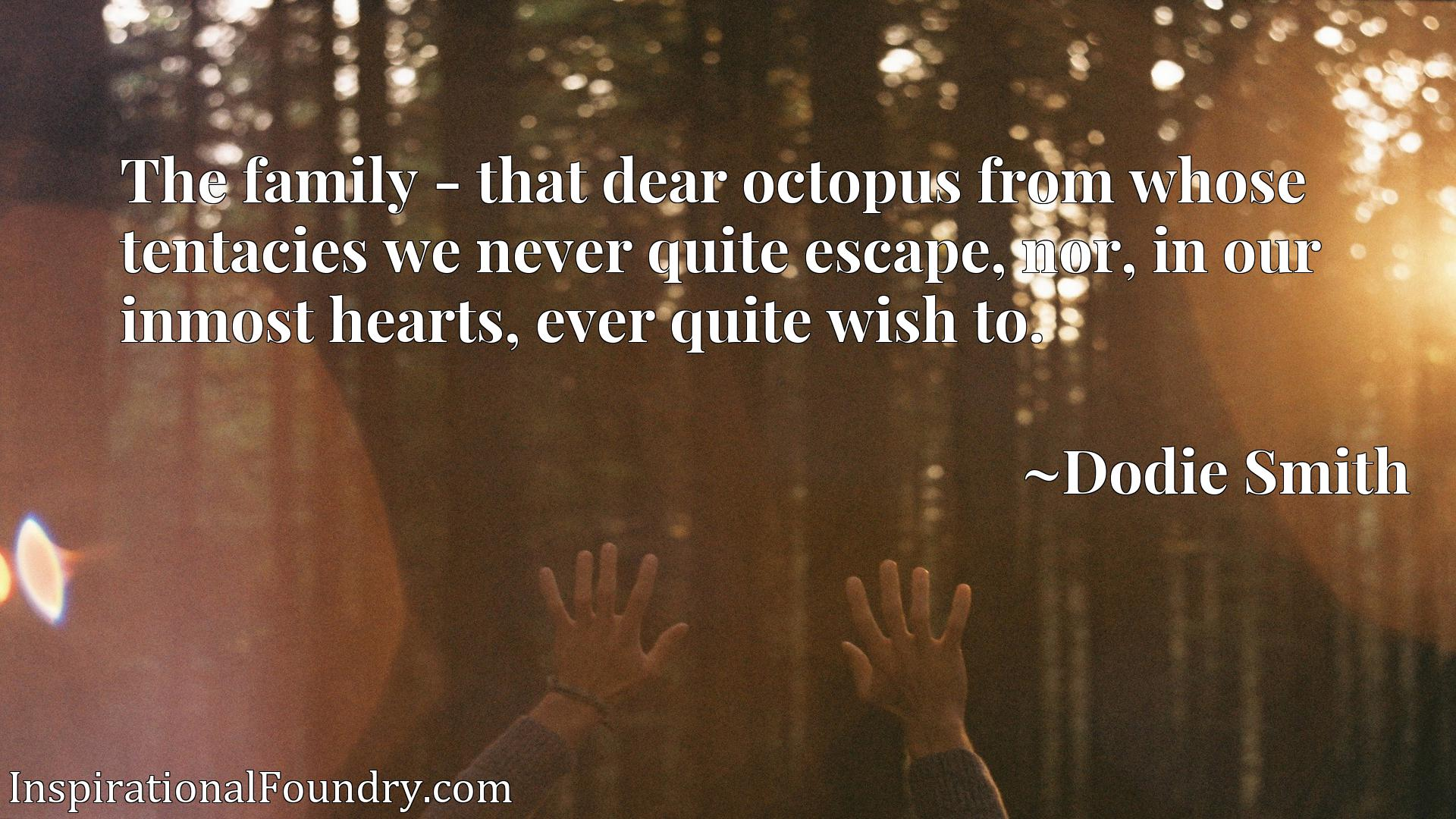 The family - that dear octopus from whose tentacies we never quite escape, nor, in our inmost hearts, ever quite wish to.