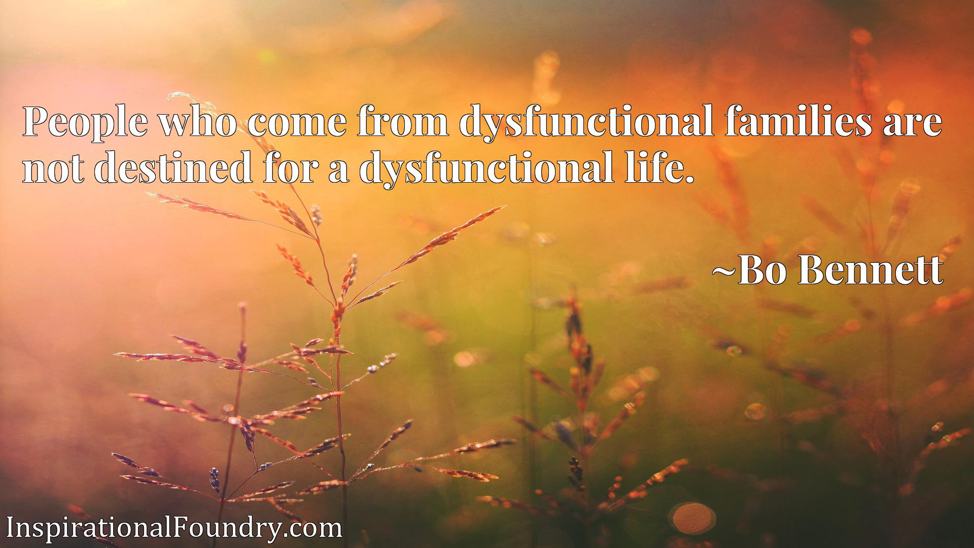 People who come from dysfunctional families are not destined for a dysfunctional life.