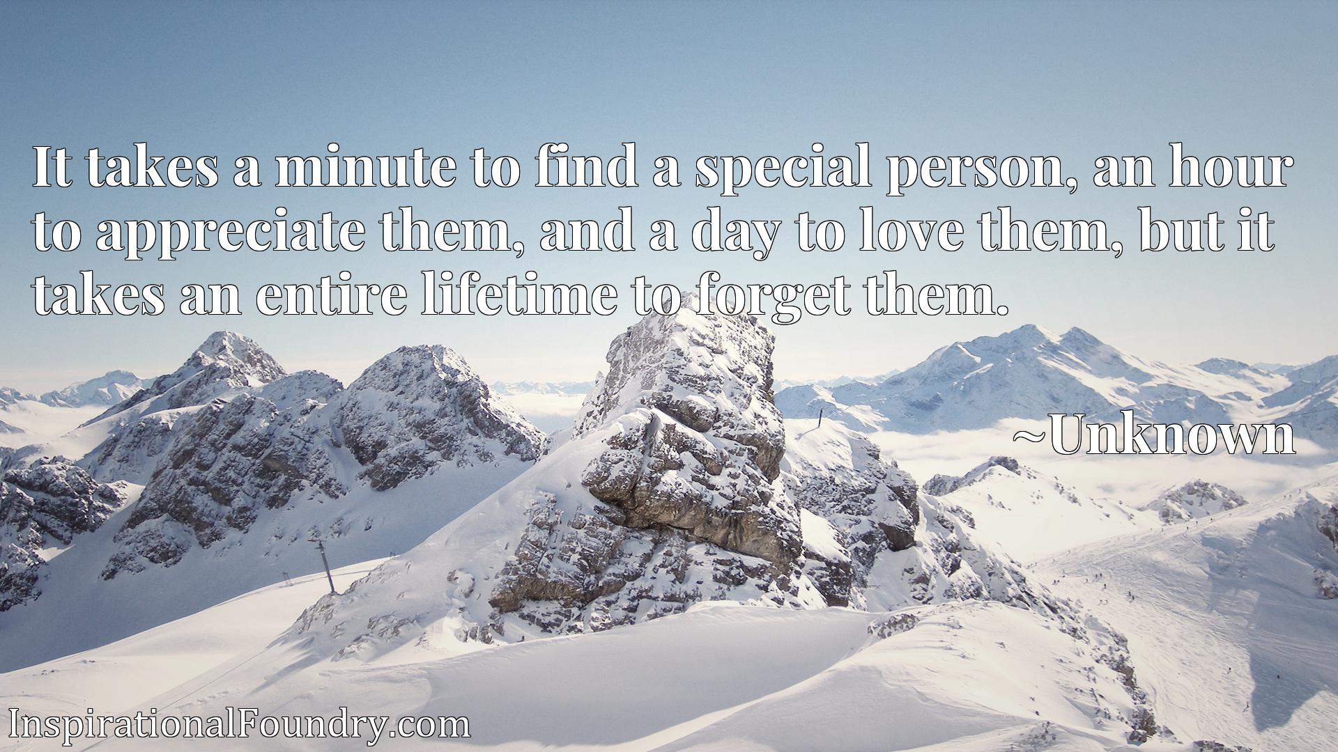 It takes a minute to find a special person, an hour to appreciate them, and a day to love them, but it takes an entire lifetime to forget them.