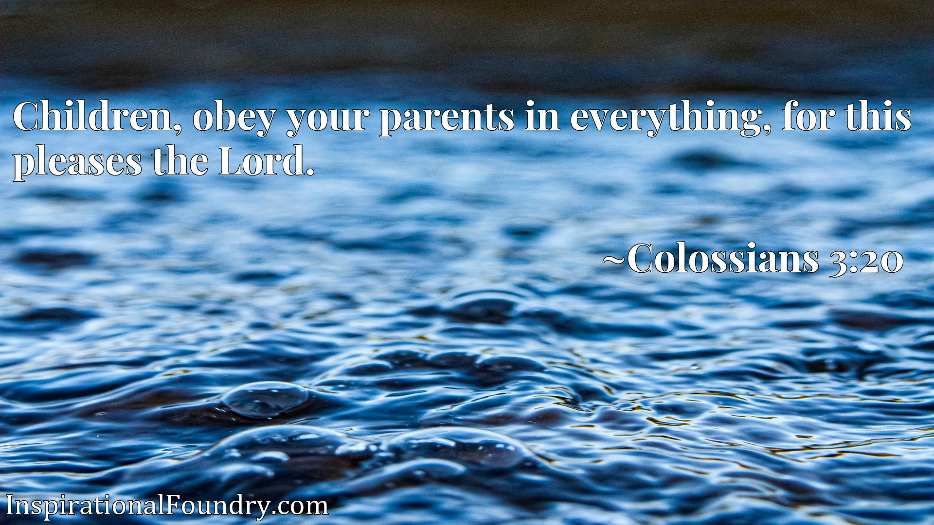 Children, obey your parents in everything, for this pleases the Lord.