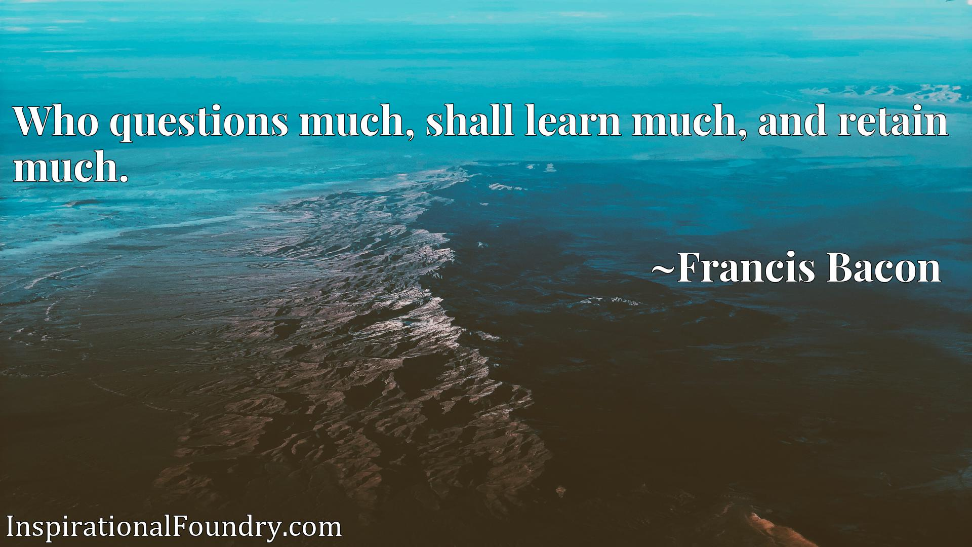 Who questions much, shall learn much, and retain much.