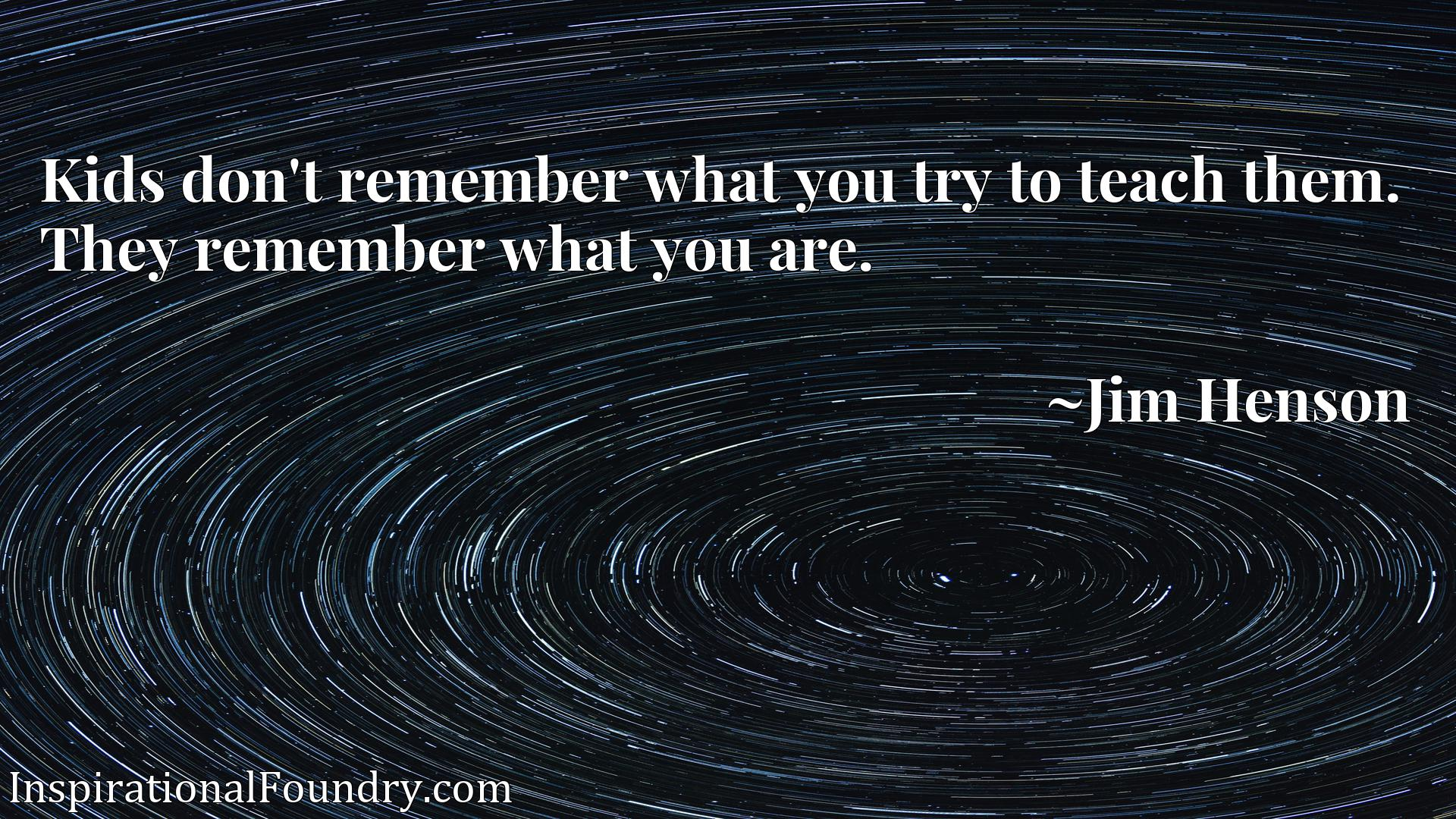 Kids don't remember what you try to teach them. They remember what you are.