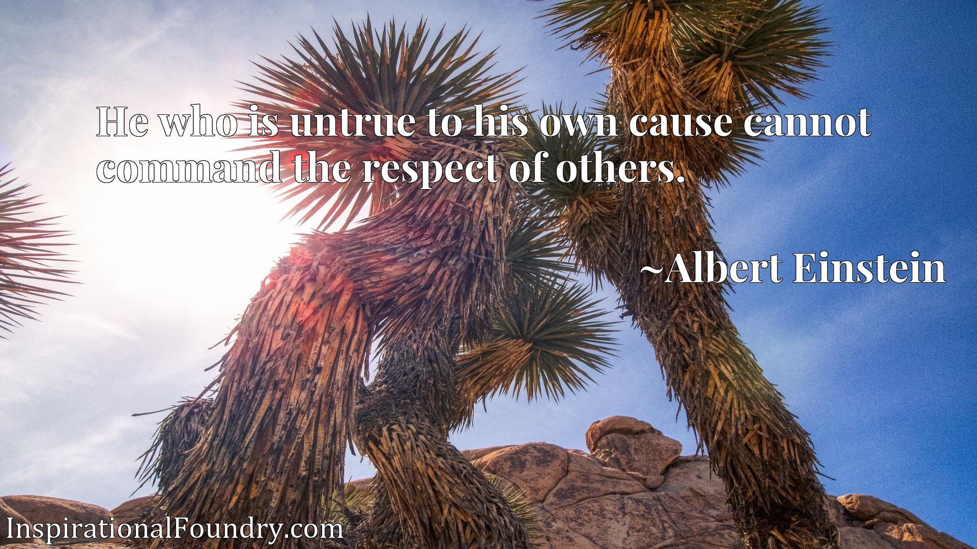He who is untrue to his own cause cannot command the respect of others.