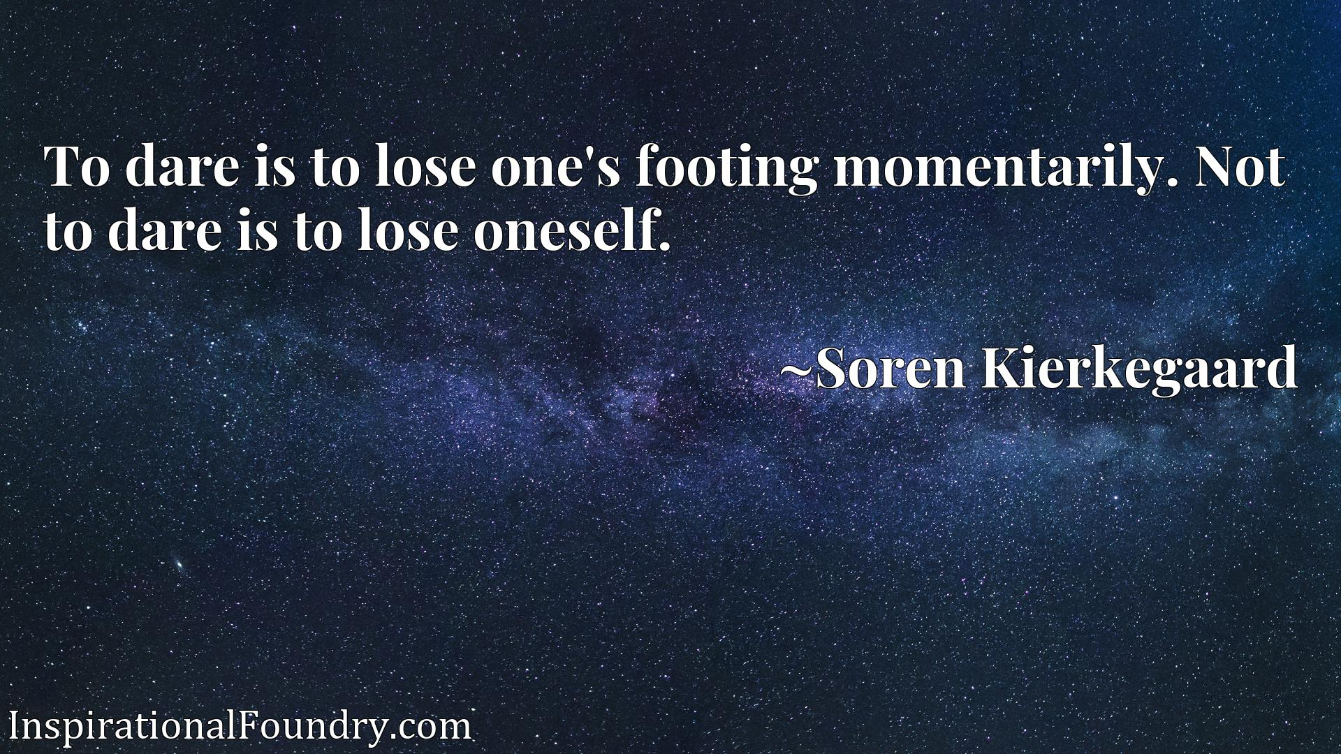 To dare is to lose one's footing momentarily. Not to dare is to lose oneself.