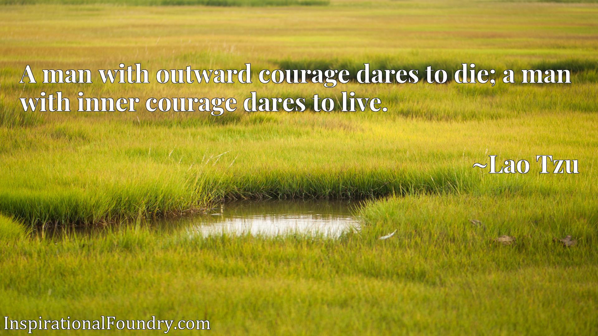 A man with outward courage dares to die; a man with inner courage dares to live.