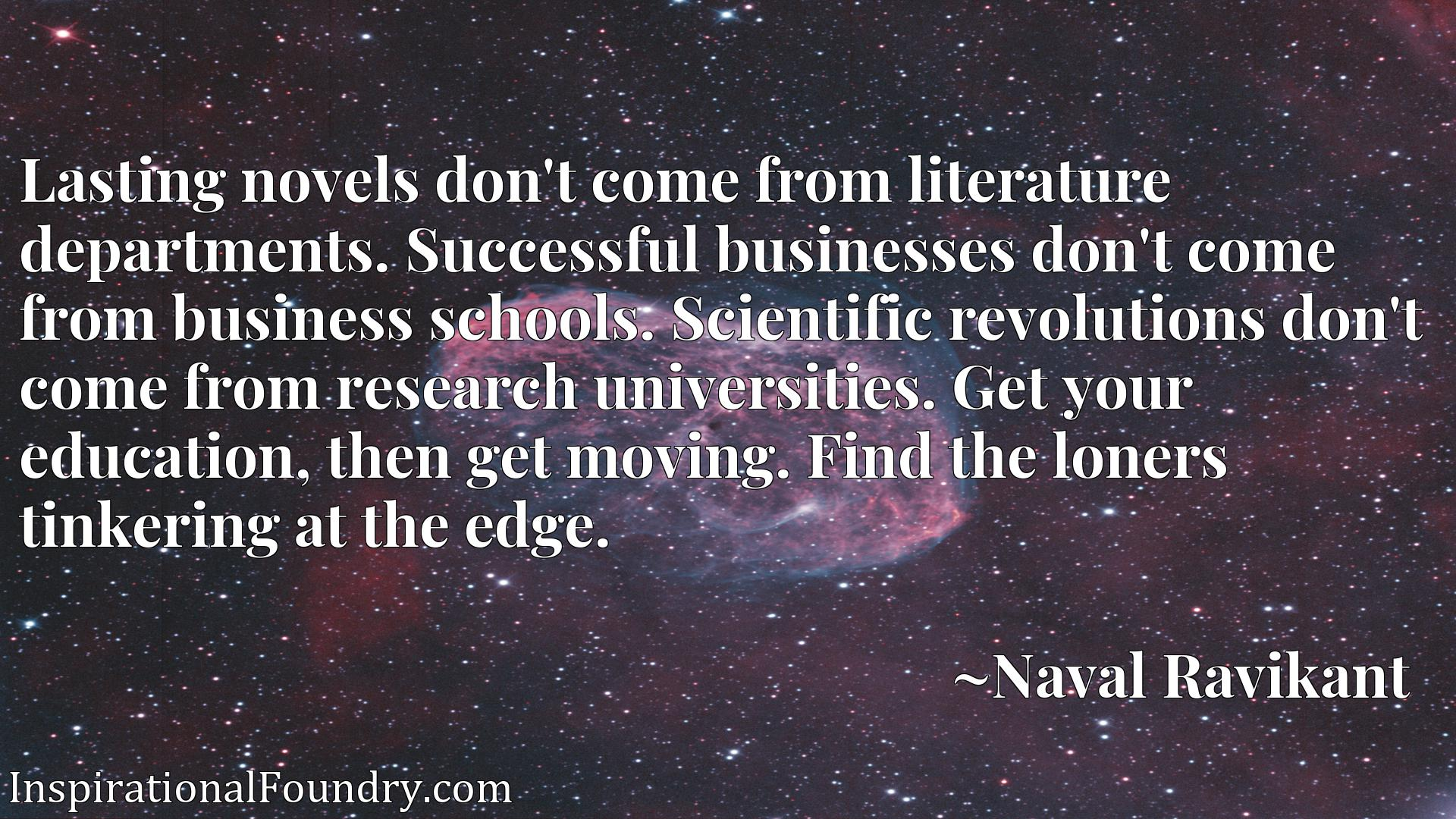 Lasting novels don't come from literature departments. Successful businesses don't come from business schools. Scientific revolutions don't come from research universities. Get your education, then get moving. Find the loners tinkering at the edge.