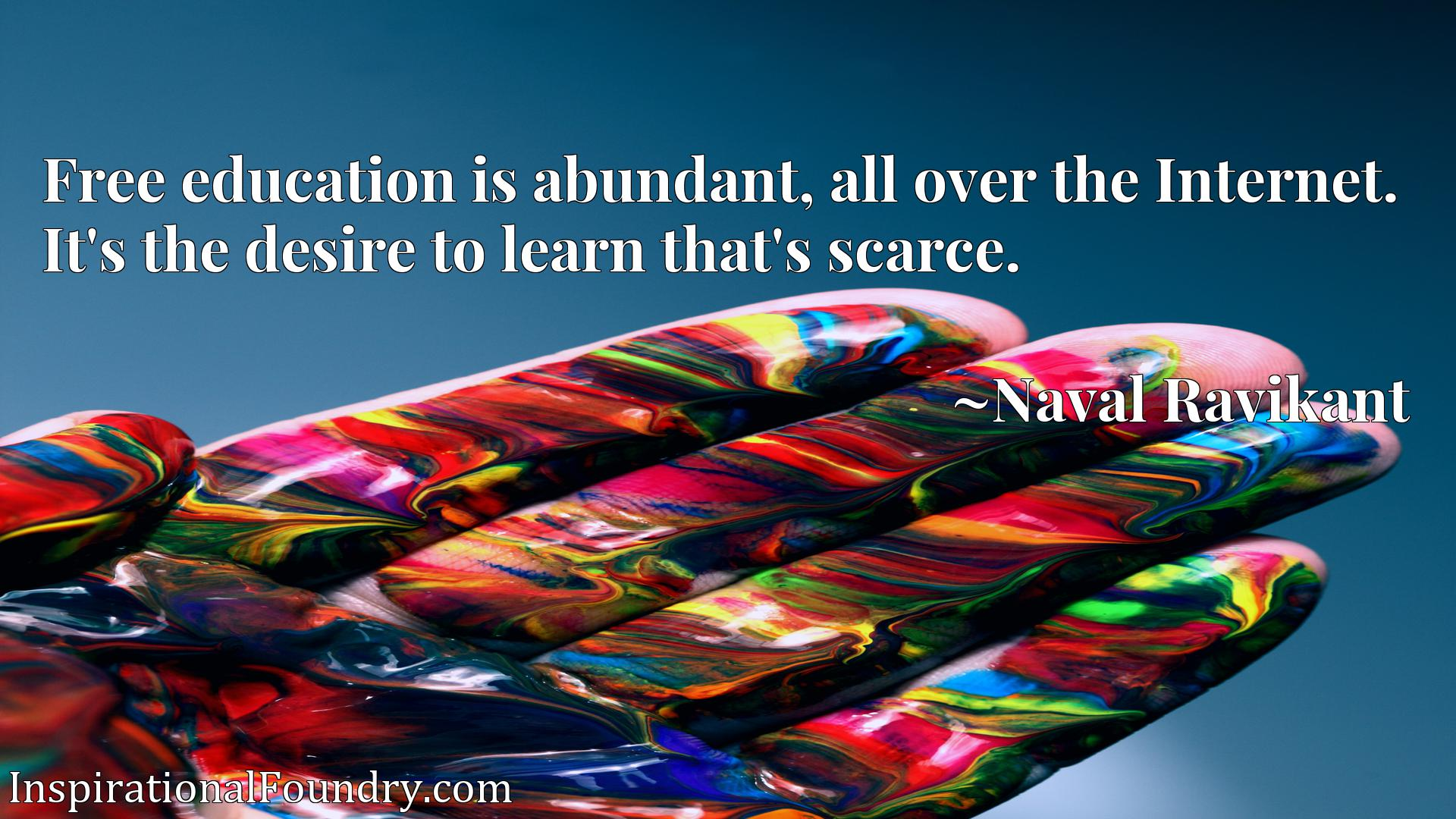 Free education is abundant, all over the Internet. It's the desire to learn that's scarce.