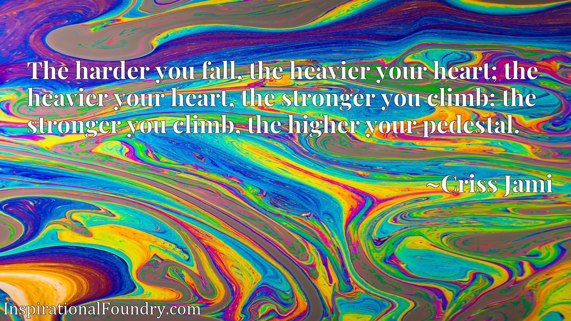 The harder you fall, the heavier your heart; the heavier your heart, the stronger you climb; the stronger you climb, the higher your pedestal.