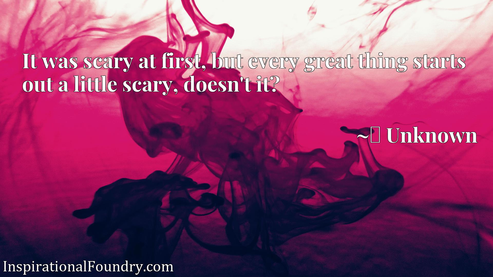 It was scary at first, but every great thing starts out a little scary, doesn't it?