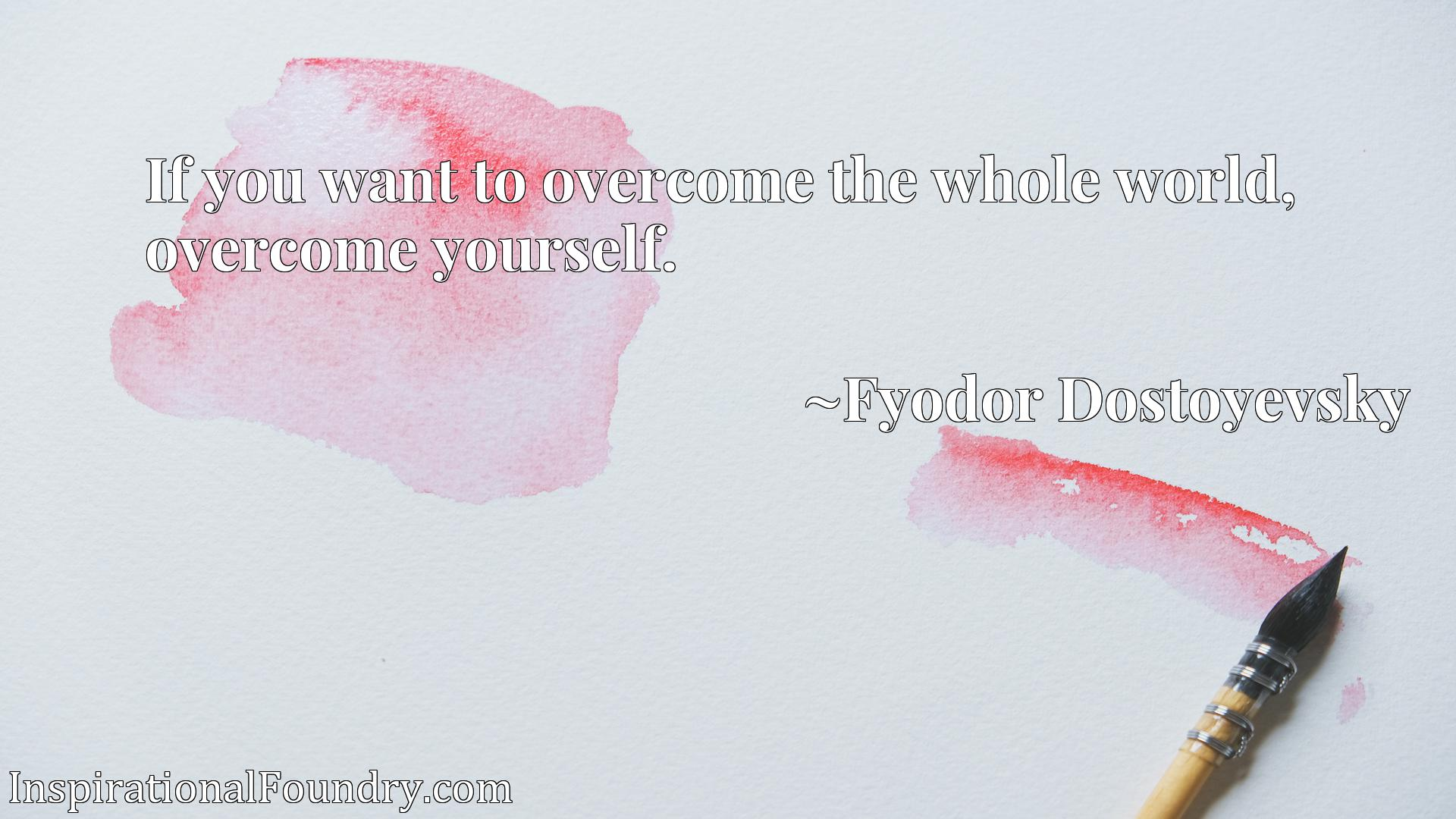 If you want to overcome the whole world, overcome yourself.
