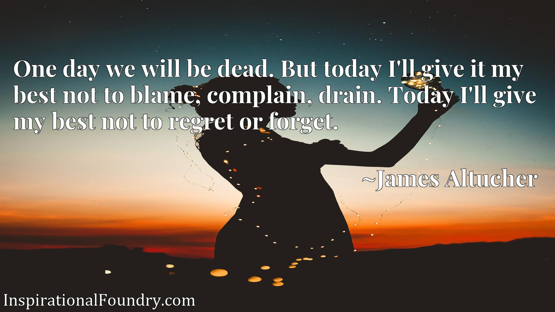One day we will be dead. But today I'll give it my best not to blame, complain, drain. Today I'll give my best not to regret or forget.