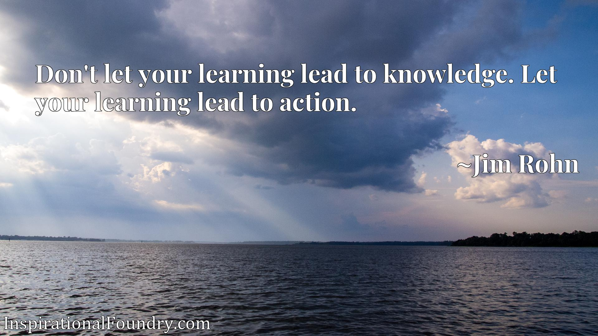 Don't let your learning lead to knowledge. Let your learning lead to action.