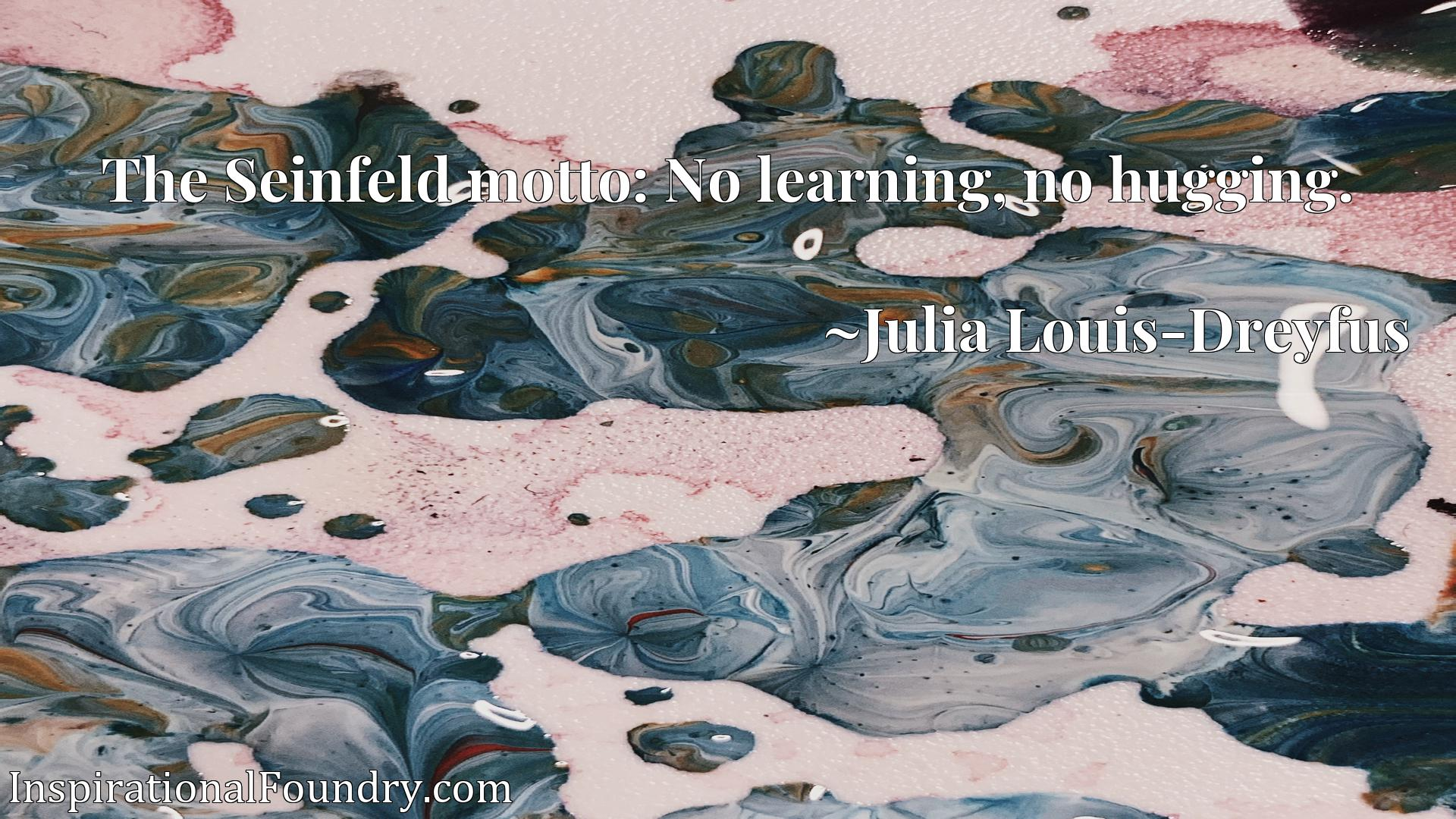 Quote Picture :The Seinfeld motto: No learning, no hugging.