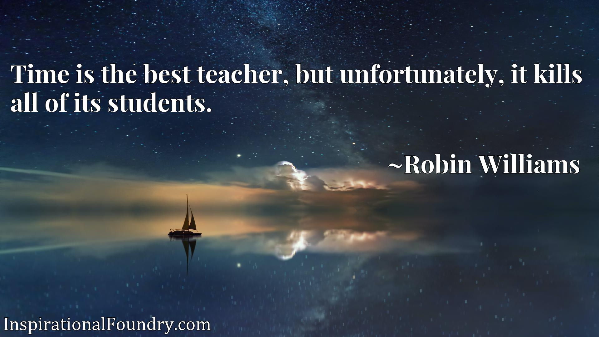 Quote Picture :Time is the best teacher, but unfortunately, it kills all of its students.