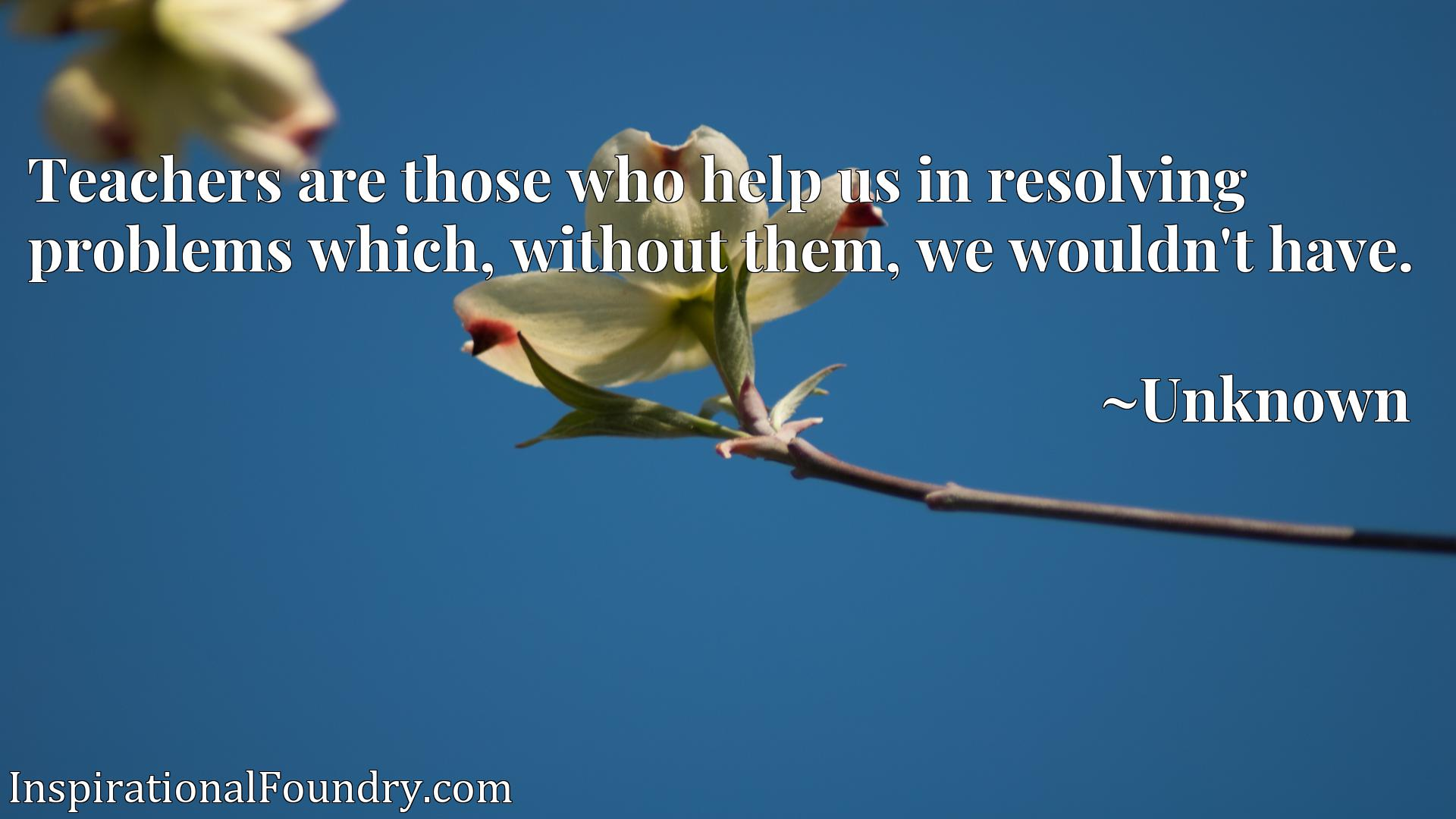 Quote Picture :Teachers are those who help us in resolving problems which, without them, we wouldn't have.