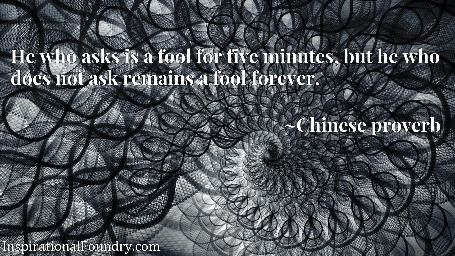 Quote Picture :He who asks is a fool for five minutes, but he who does not ask remains a fool forever.