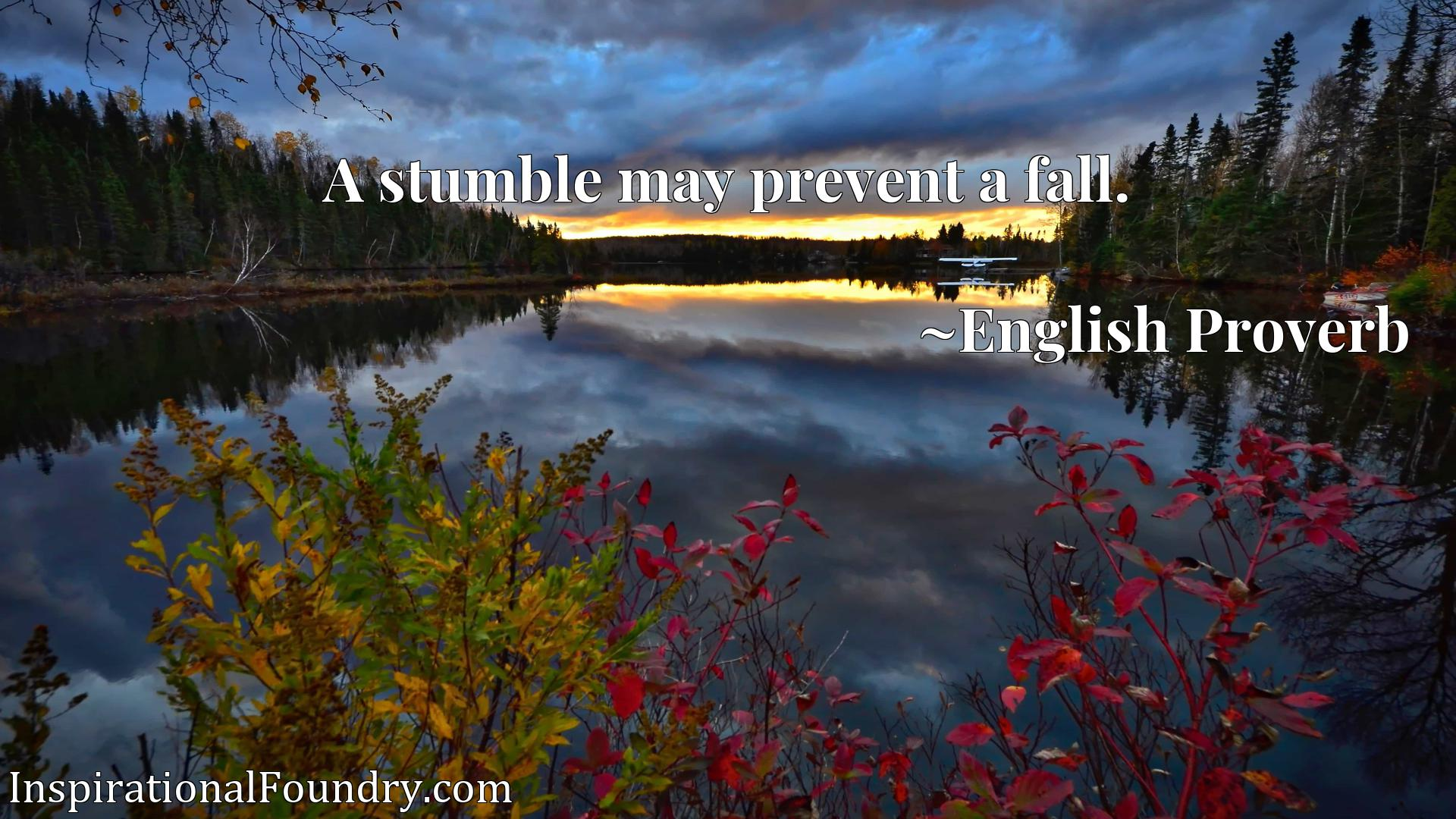 Quote Picture :A stumble may prevent a fall.