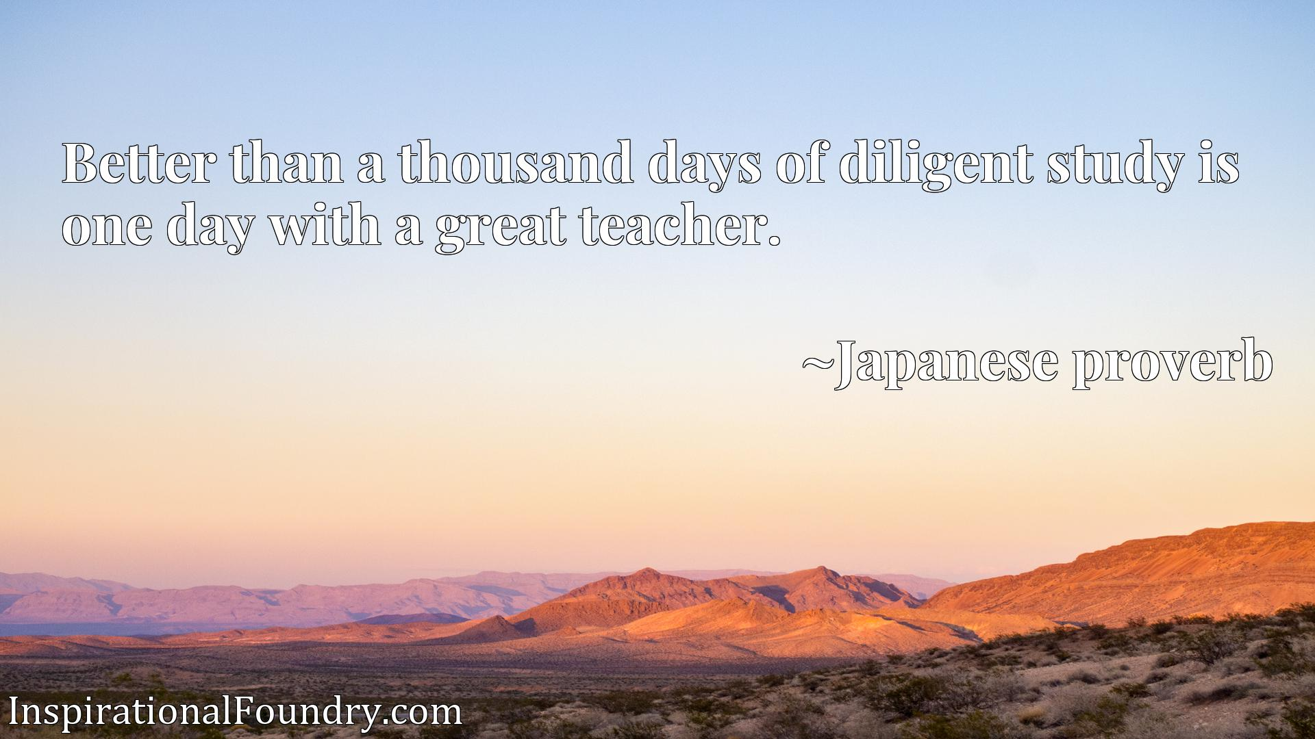 Quote Picture :Better than a thousand days of diligent study is one day with a great teacher.