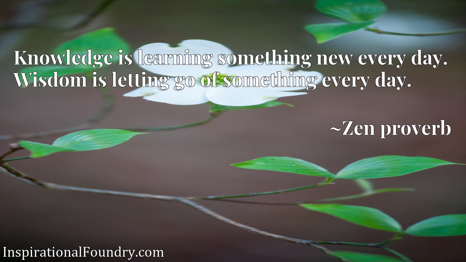 Quote Picture :Knowledge is learning something new every day. Wisdom is letting go of something every day.