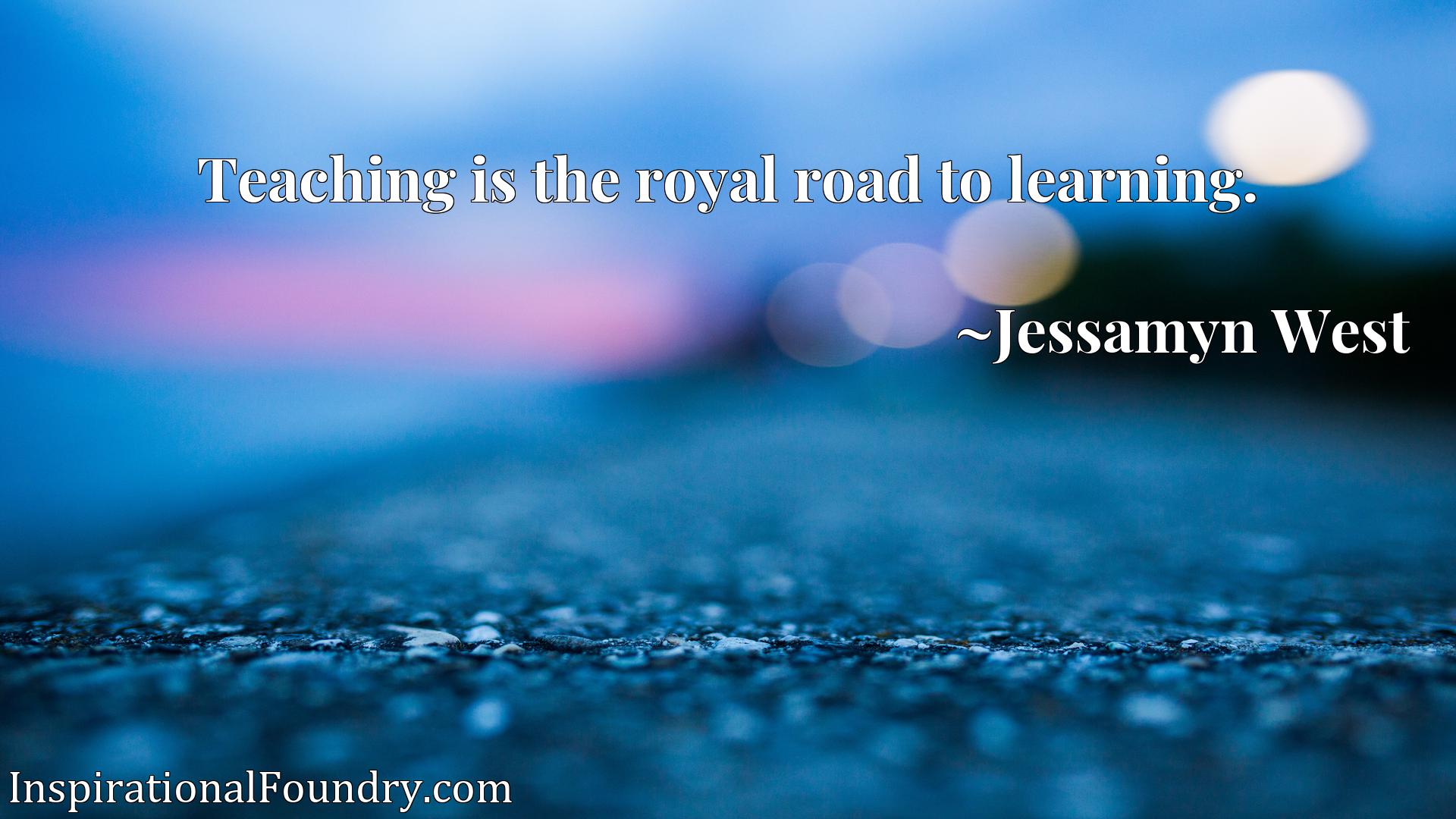 Quote Picture :Teaching is the royal road to learning.