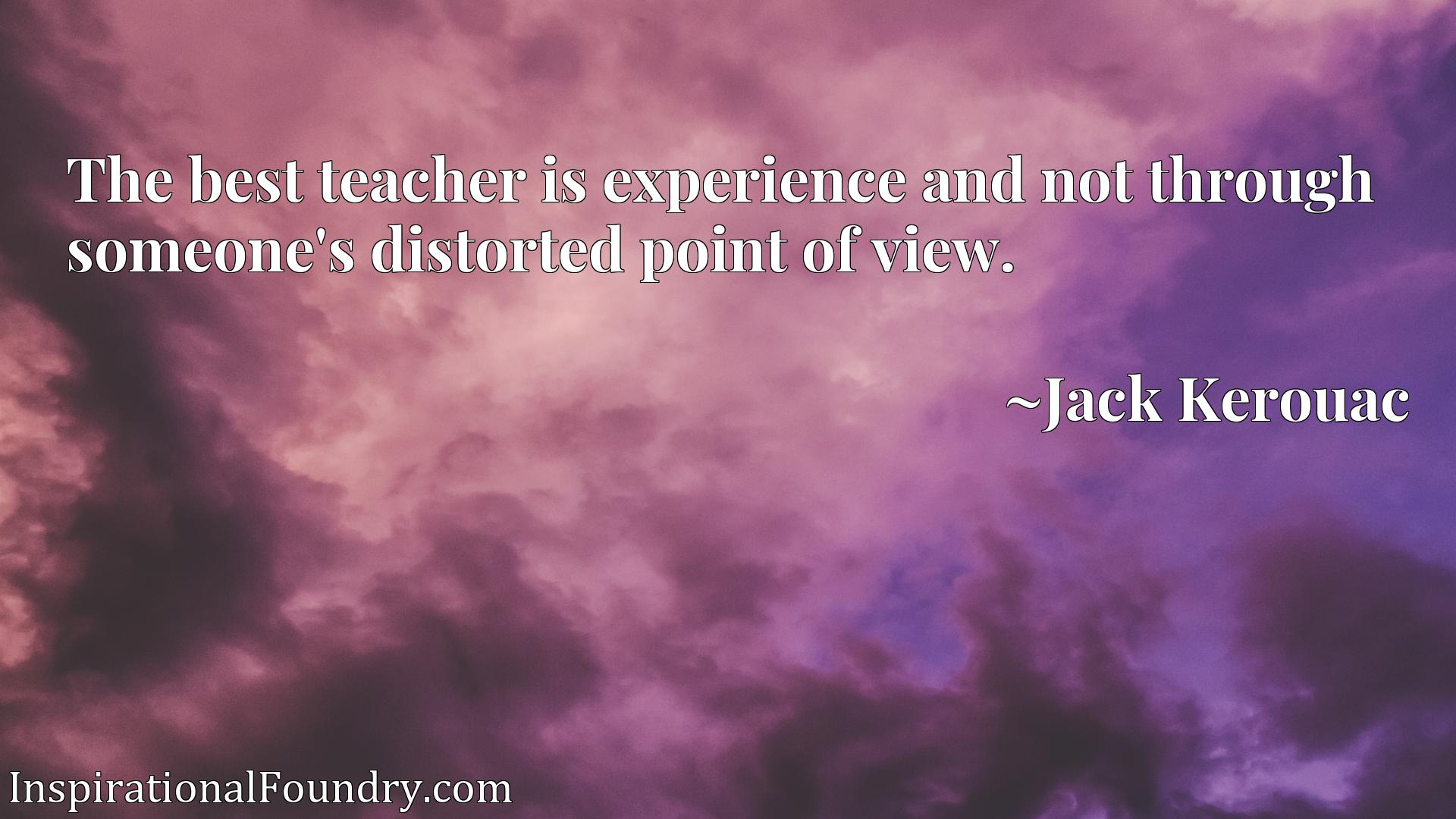 Quote Picture :The best teacher is experience and not through someone's distorted point of view.