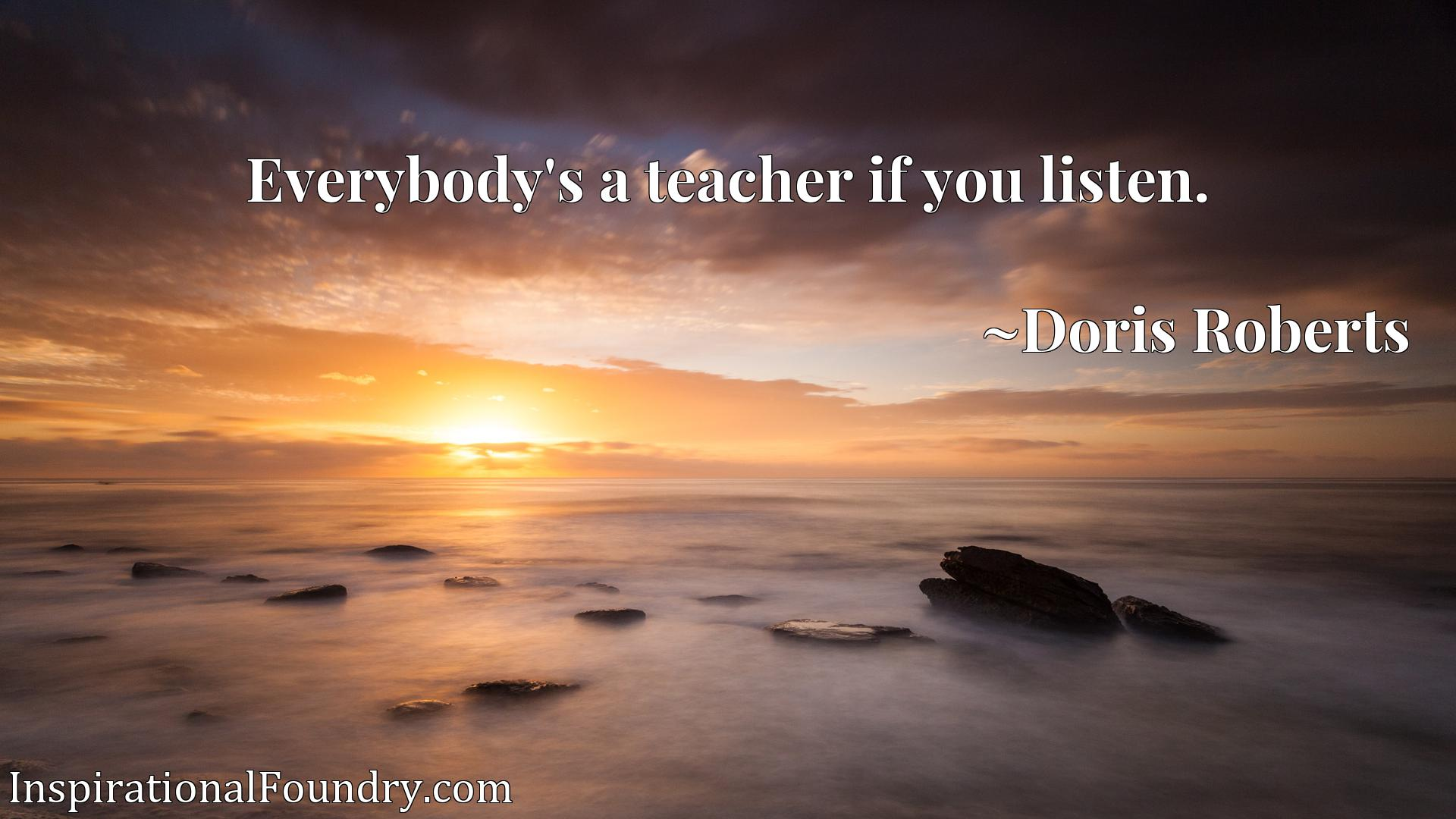 Quote Picture :Everybody's a teacher if you listen.