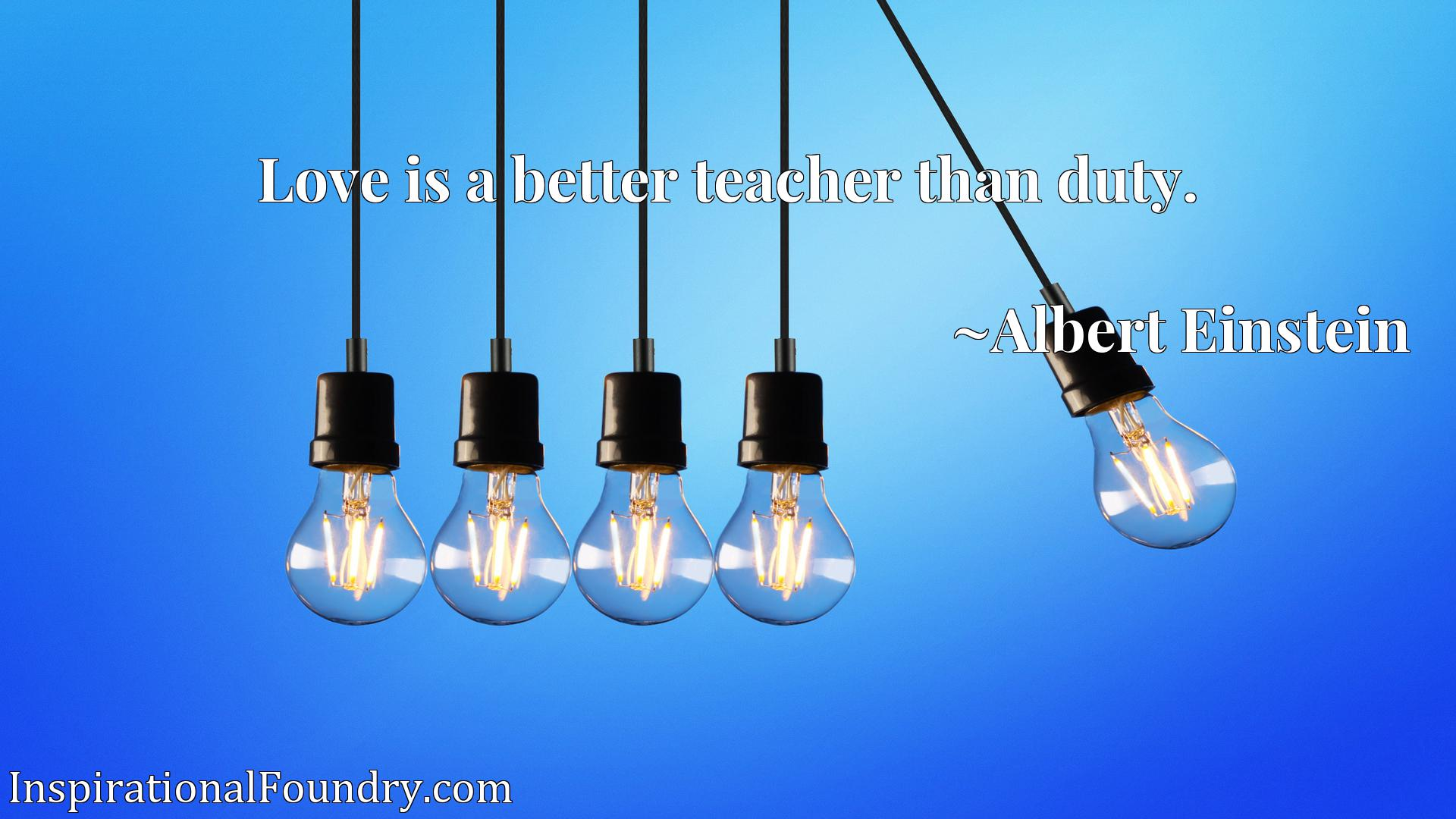 Quote Picture :Love is a better teacher than duty.