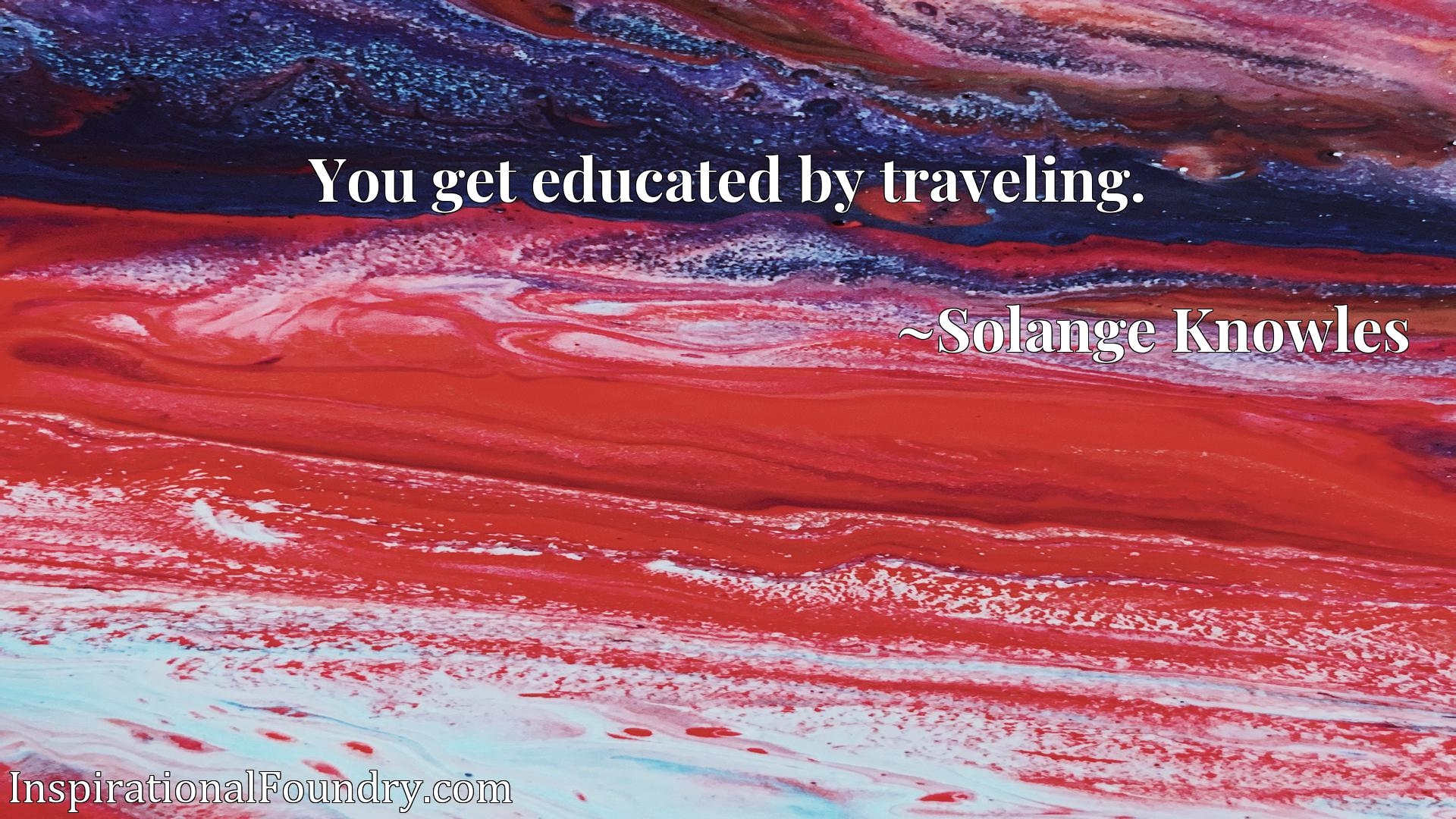 Quote Picture :You get educated by traveling.