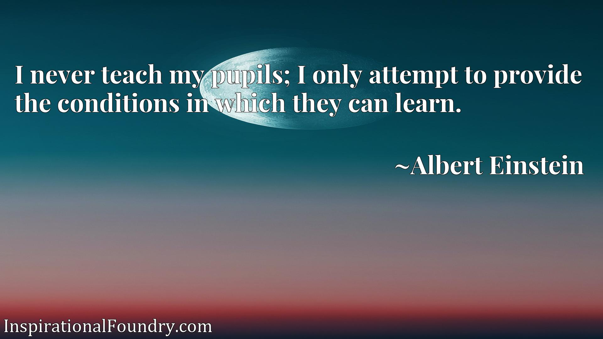 Quote Picture :I never teach my pupils; I only attempt to provide the conditions in which they can learn.