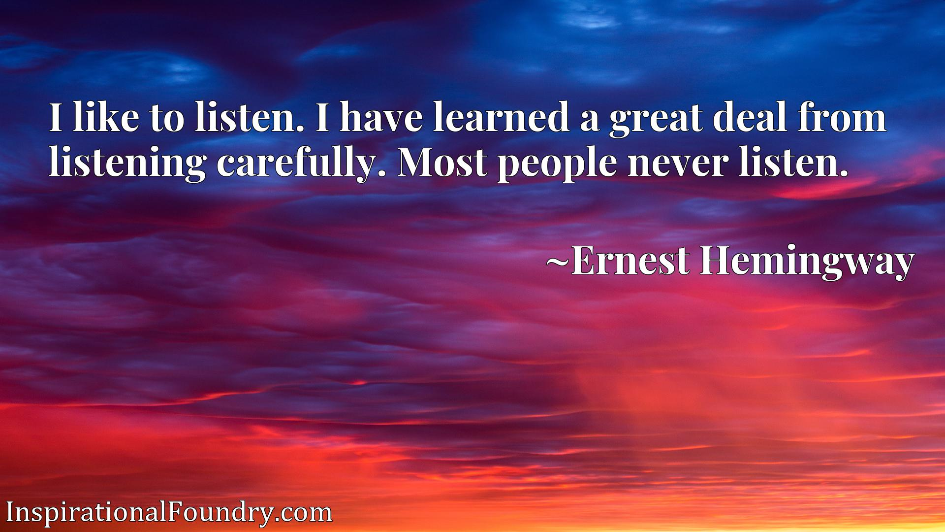 I like to listen. I have learned a great deal from listening carefully. Most people never listen.