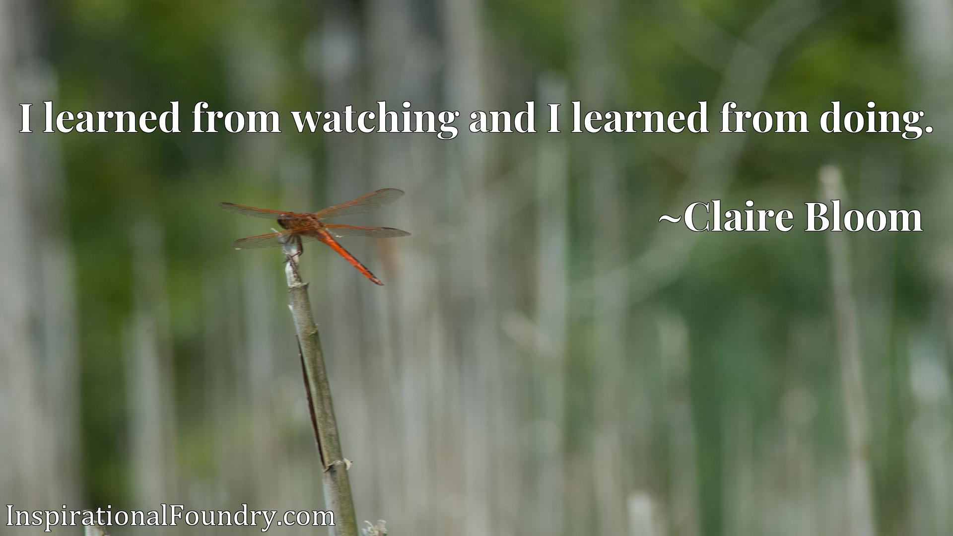 Quote Picture :I learned from watching and I learned from doing.