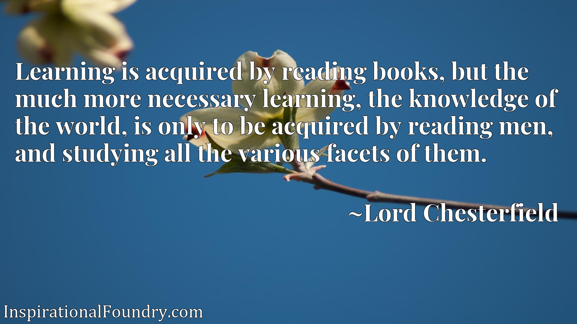 Learning is acquired by reading books, but the much more necessary learning, the knowledge of the world, is only to be acquired by reading men, and studying all the various facets of them.