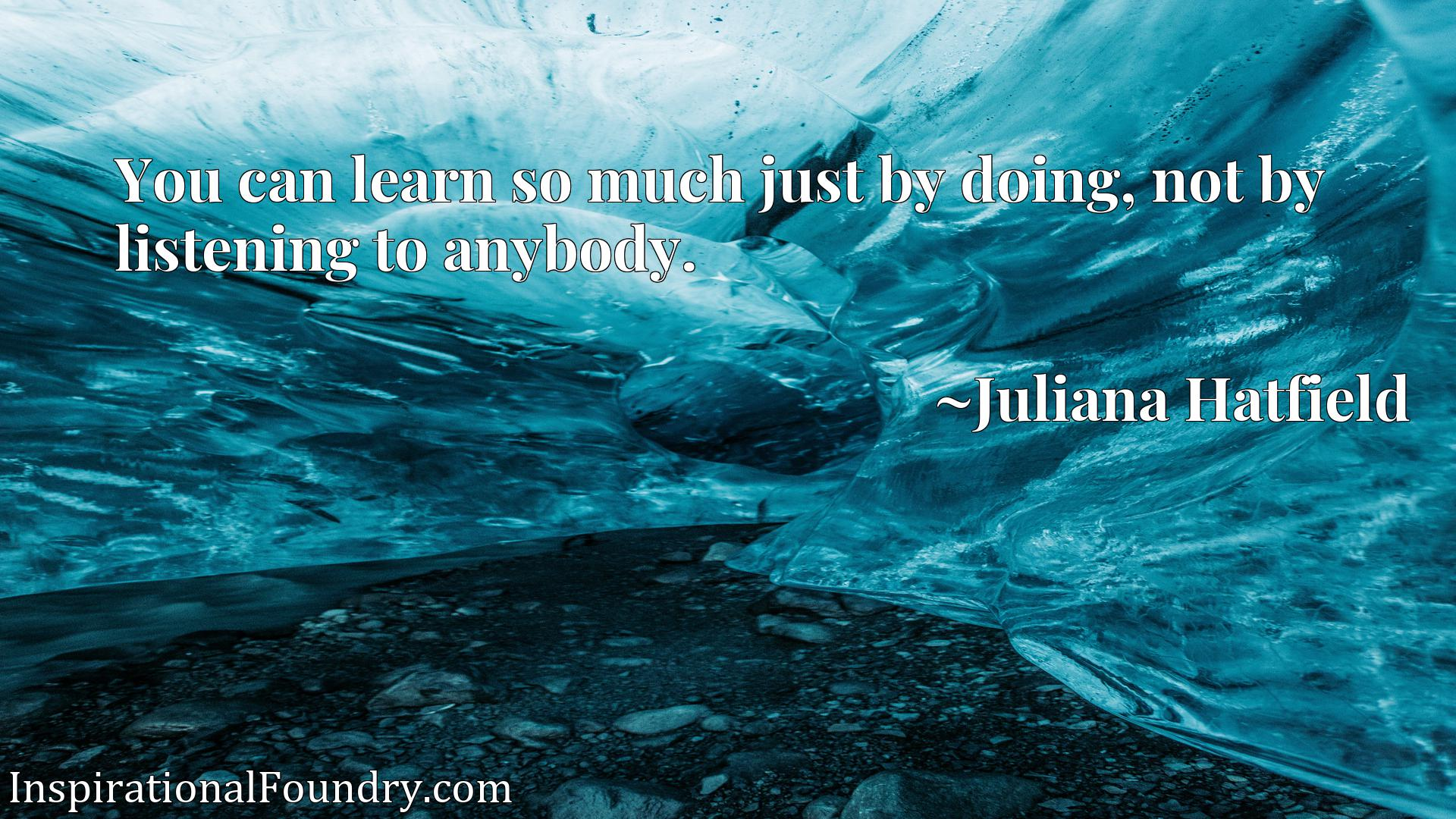 Quote Picture :You can learn so much just by doing, not by listening to anybody.