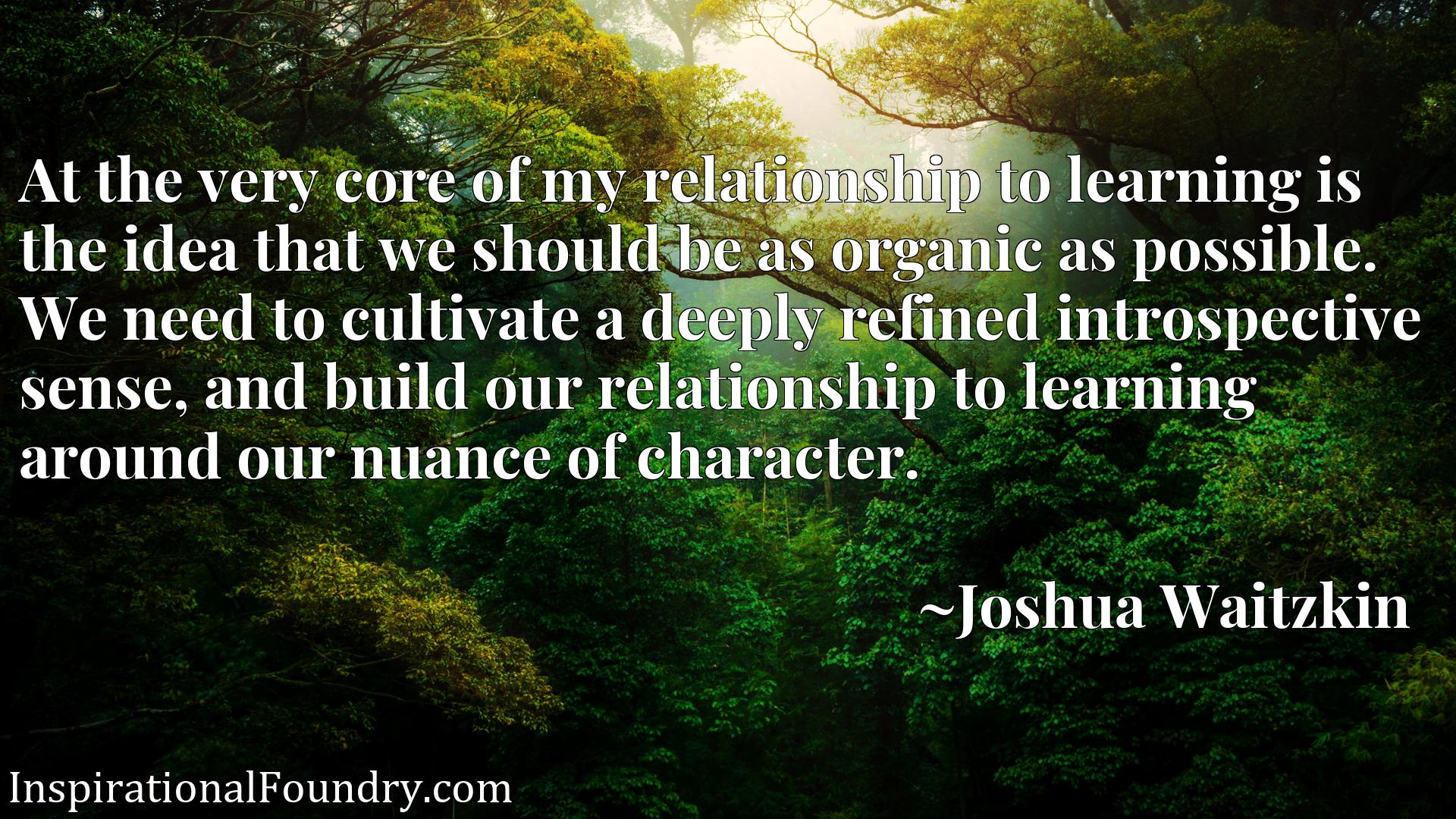 Quote Picture :At the very core of my relationship to learning is the idea that we should be as organic as possible. We need to cultivate a deeply refined introspective sense, and build our relationship to learning around our nuance of character.