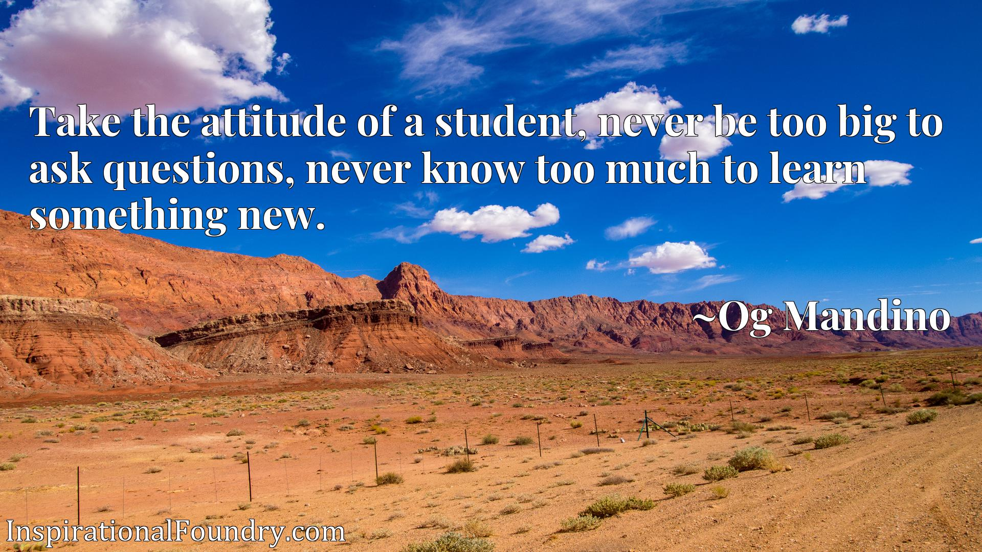 Quote Picture :Take the attitude of a student, never be too big to ask questions, never know too much to learn something new.