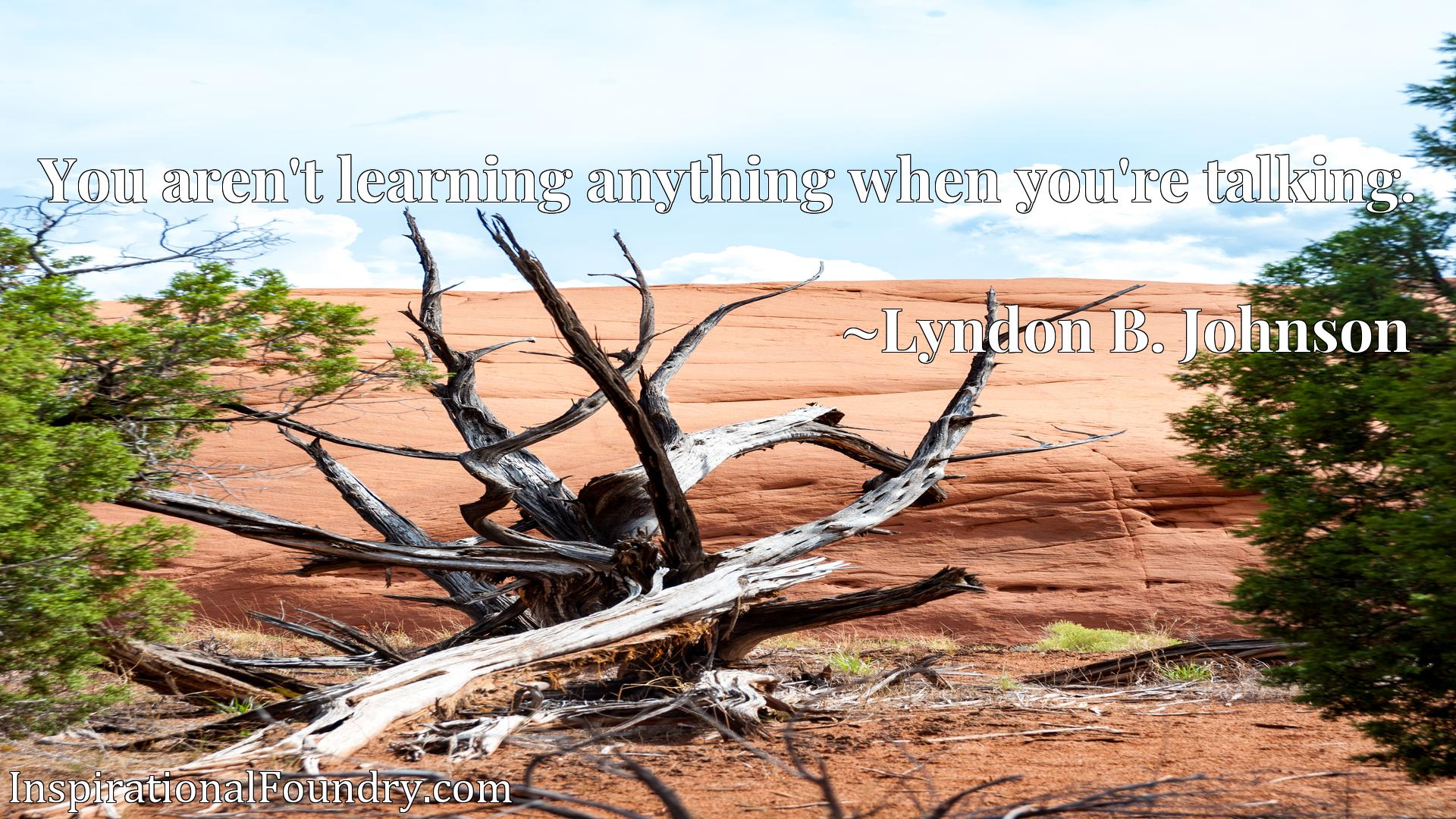 Quote Picture :You aren't learning anything when you're talking.