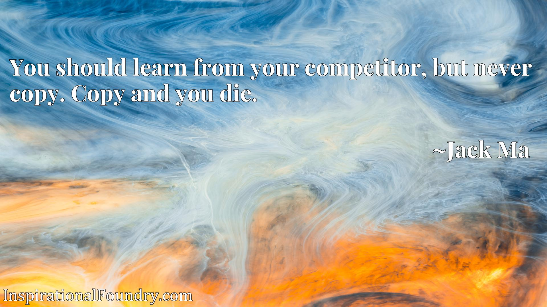 Quote Picture :You should learn from your competitor, but never copy. Copy and you die.