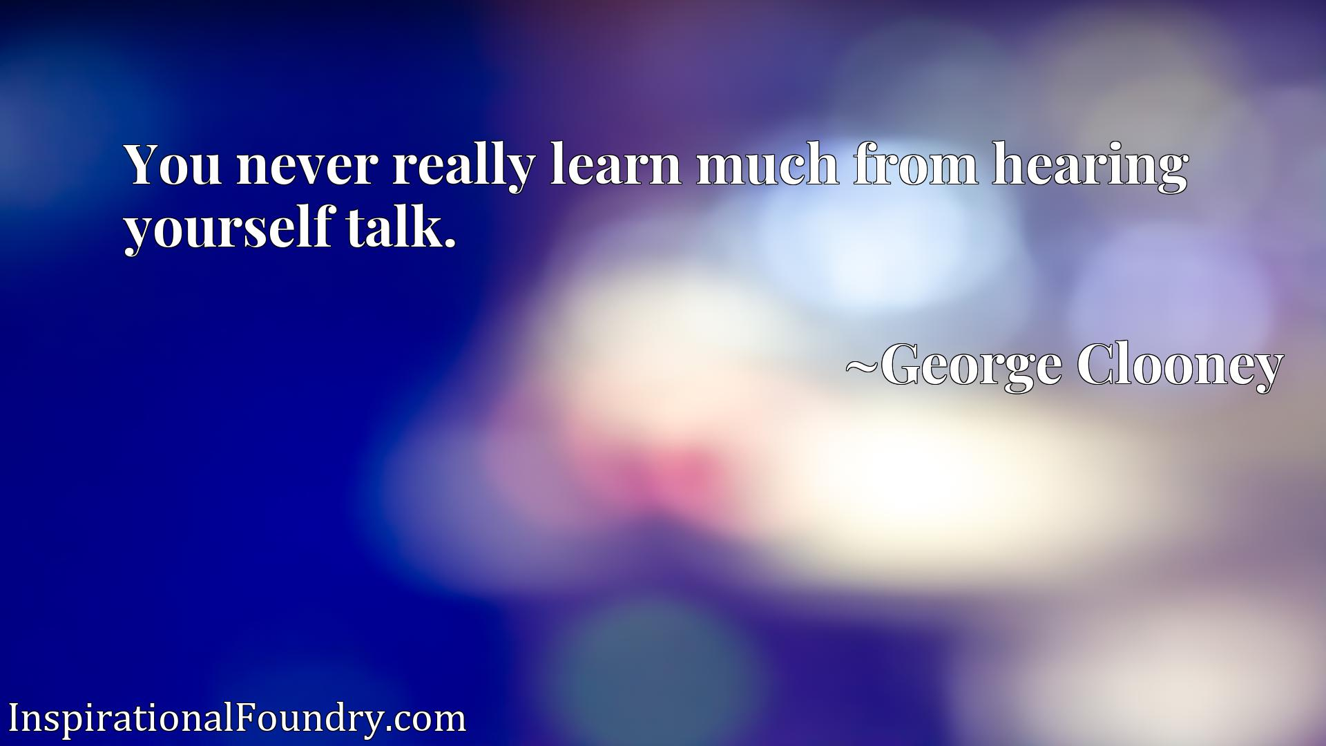 Quote Picture :You never really learn much from hearing yourself talk.