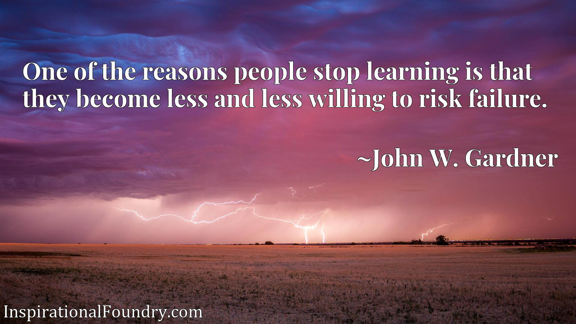 Quote Picture :One of the reasons people stop learning is that they become less and less willing to risk failure.