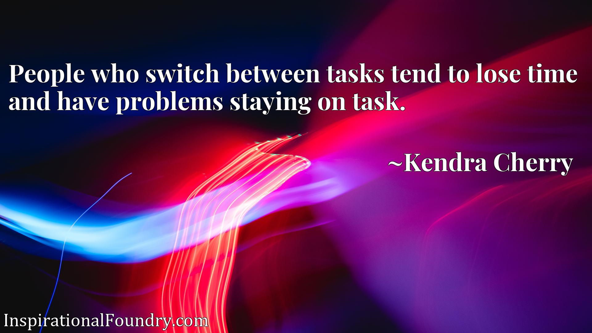 Quote Picture :People who switch between tasks tend to lose time and have problems staying on task.
